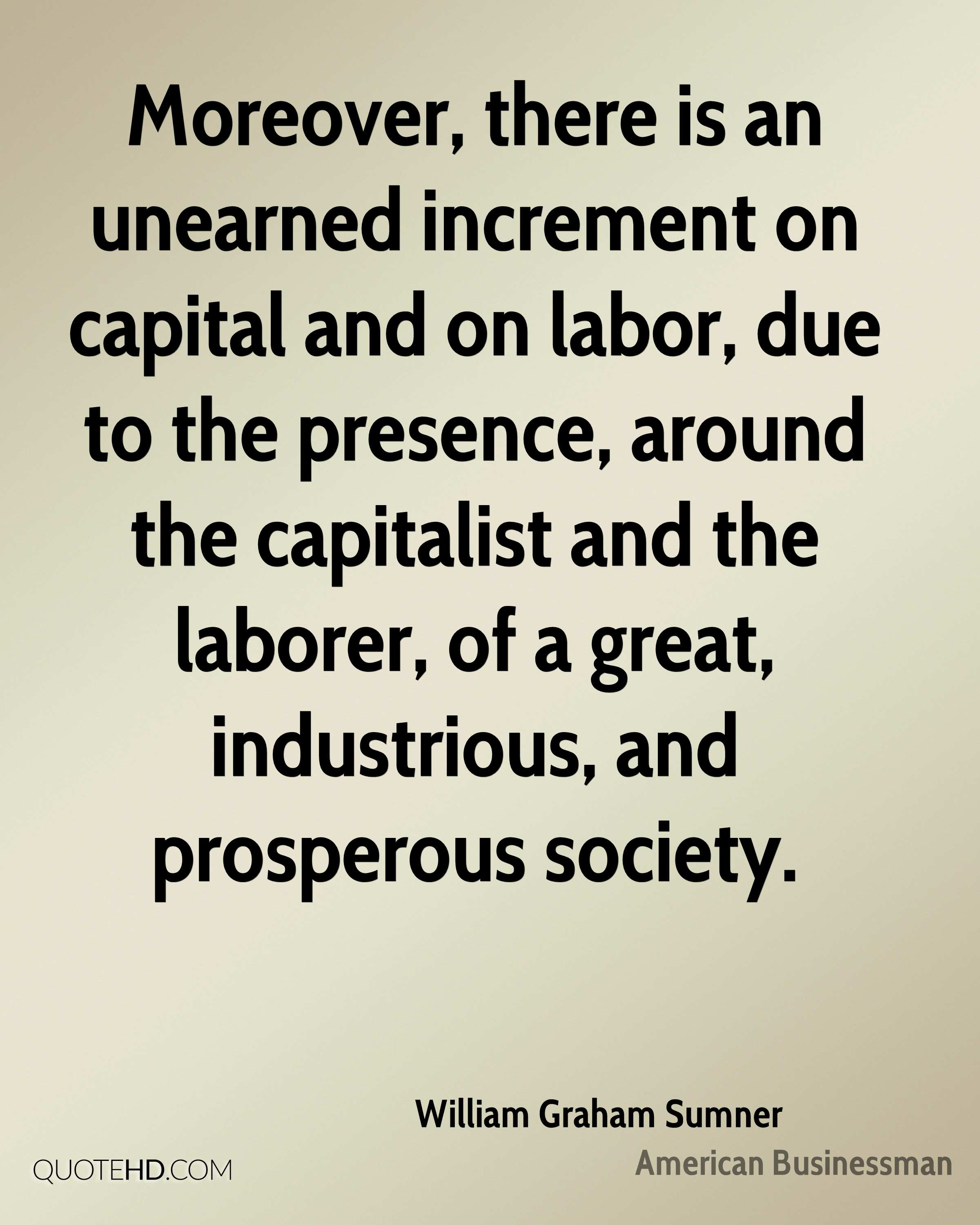 Moreover, there is an unearned increment on capital and on labor, due to the presence, around the capitalist and the laborer, of a great, industrious, and prosperous society.