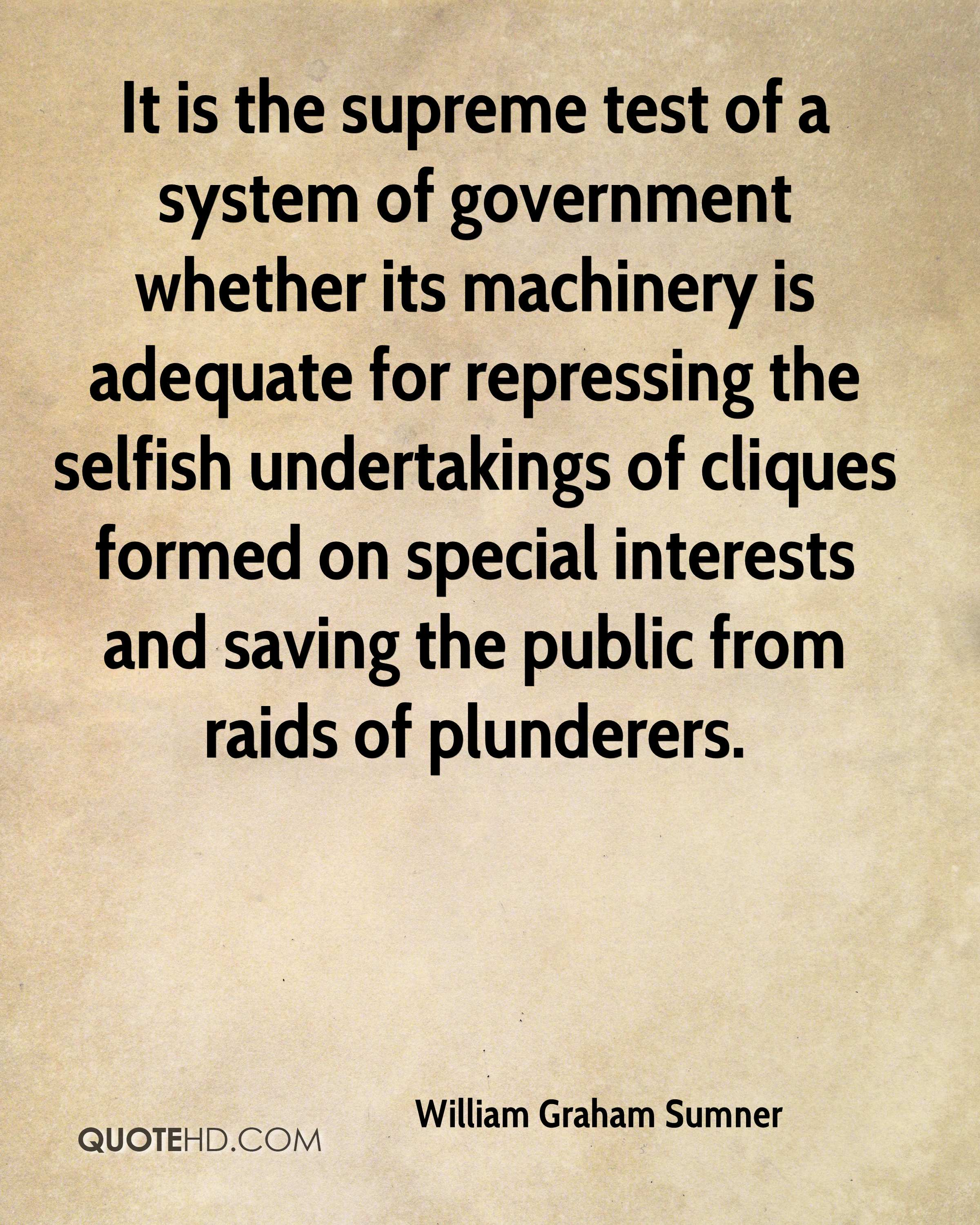 It is the supreme test of a system of government whether its machinery is adequate for repressing the selfish undertakings of cliques formed on special interests and saving the public from raids of plunderers.