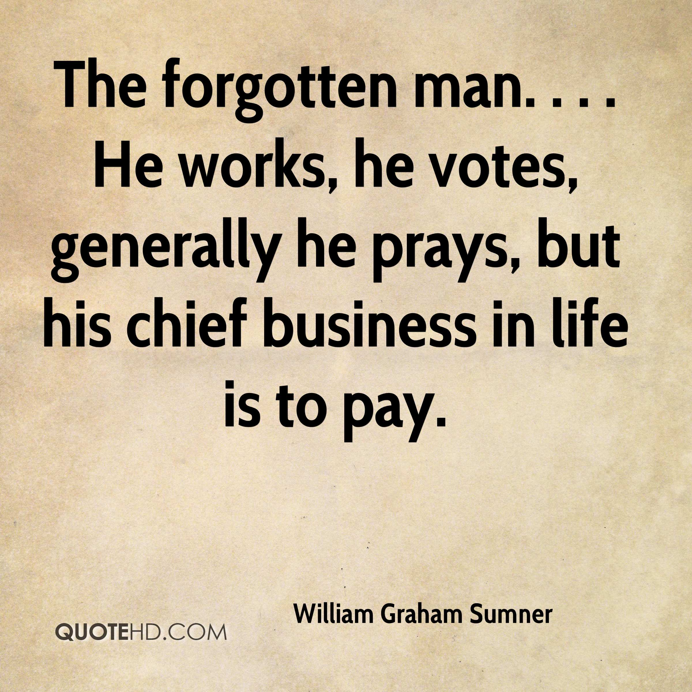 The forgotten man. . . . He works, he votes, generally he prays, but his chief business in life is to pay.