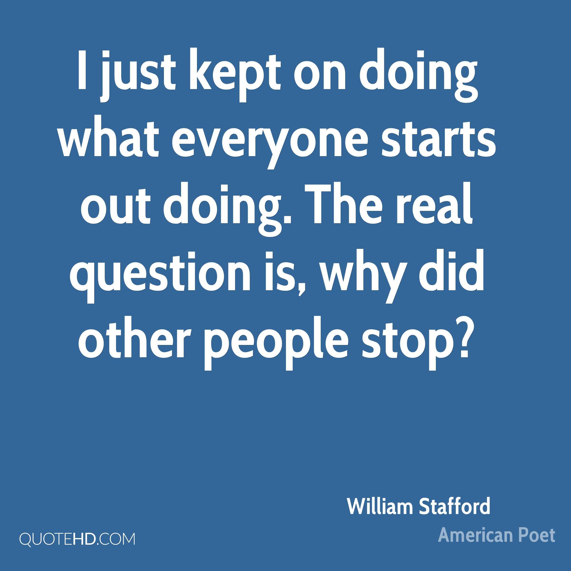 I just kept on doing what everyone starts out doing. The real question is, why did other people stop?