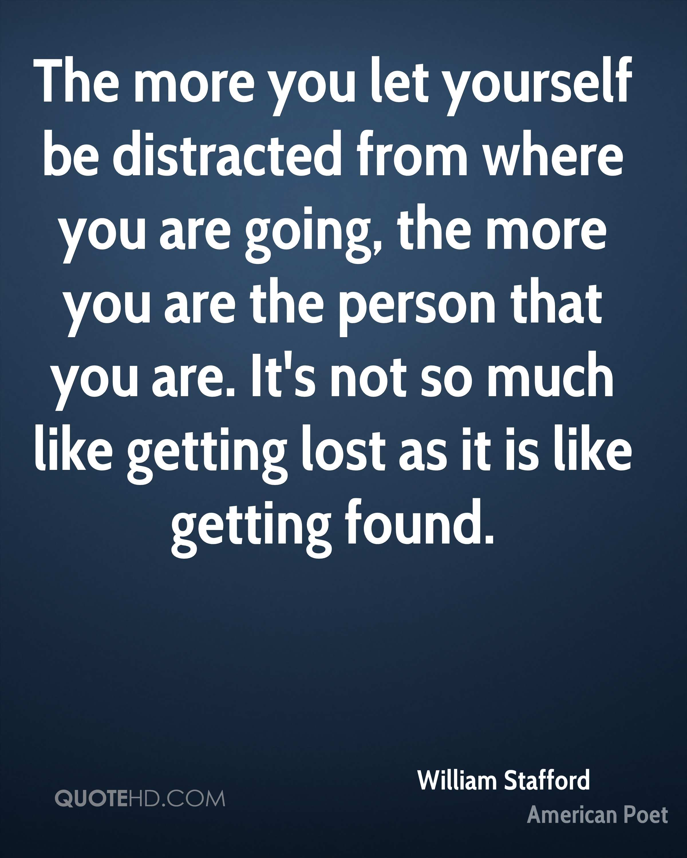 The more you let yourself be distracted from where you are going, the more you are the person that you are. It's not so much like getting lost as it is like getting found.