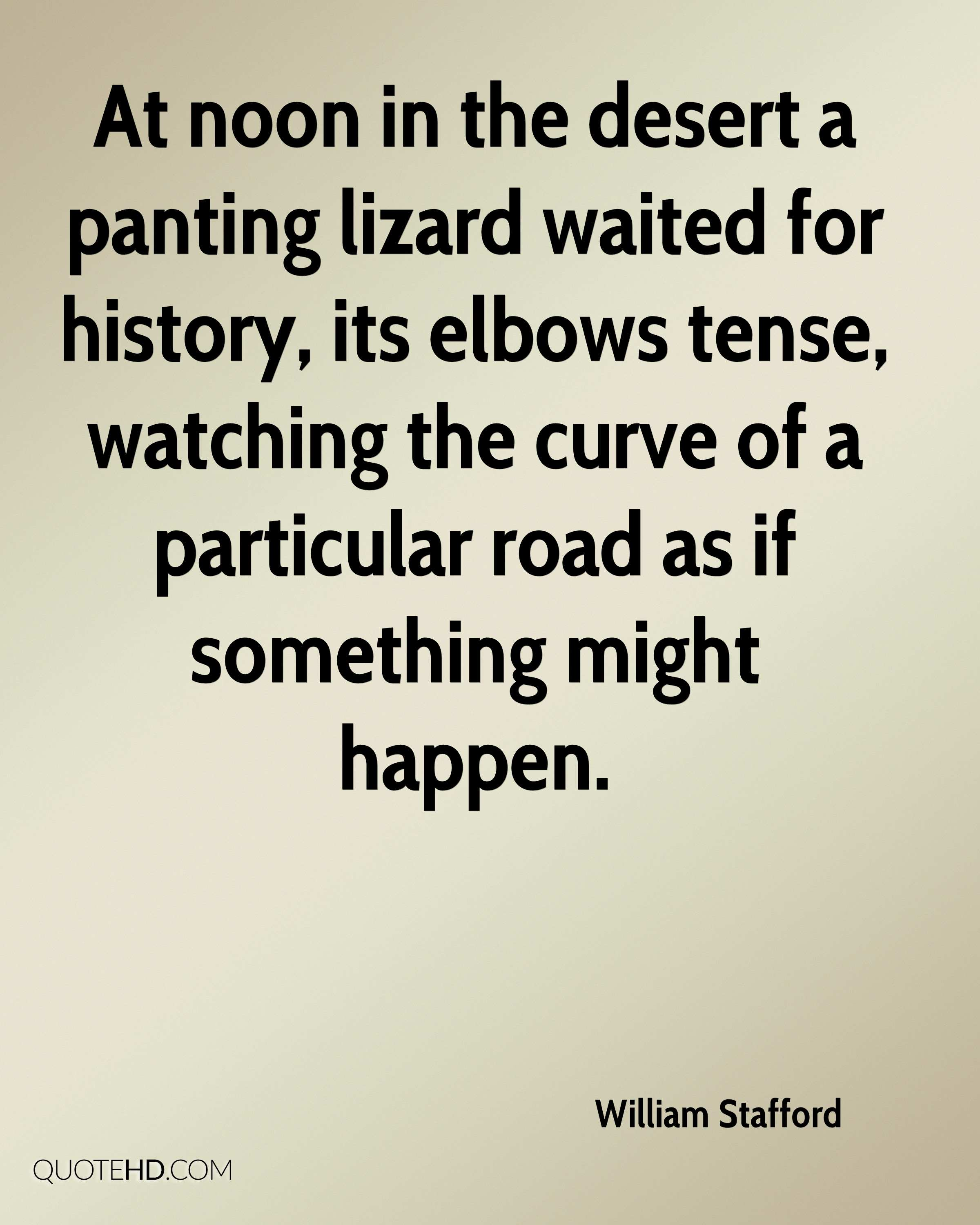 At noon in the desert a panting lizard waited for history, its elbows tense, watching the curve of a particular road as if something might happen.