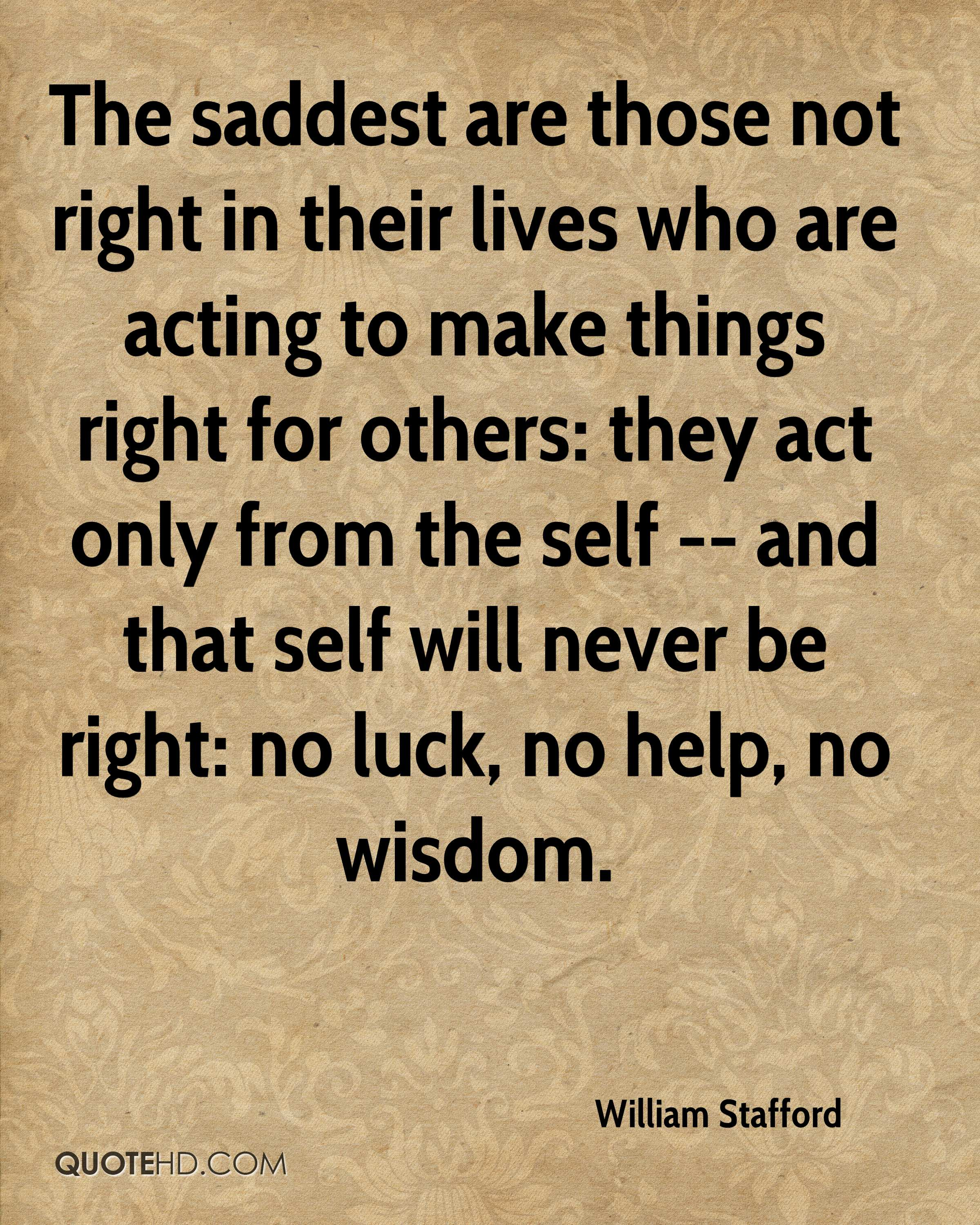 The saddest are those not right in their lives who are acting to make things right for others: they act only from the self -- and that self will never be right: no luck, no help, no wisdom.