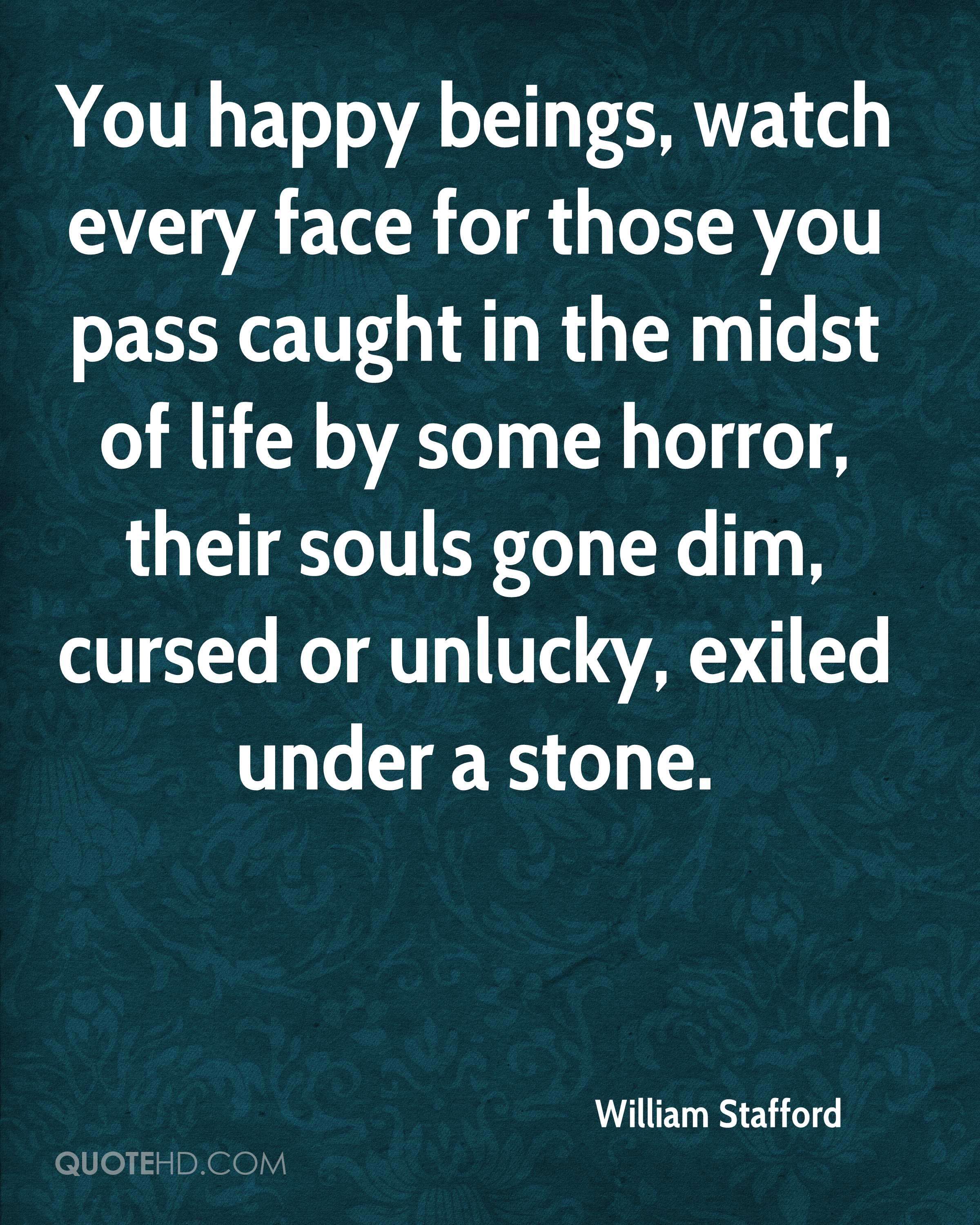 You happy beings, watch every face for those you pass caught in the midst of life by some horror, their souls gone dim, cursed or unlucky, exiled under a stone.