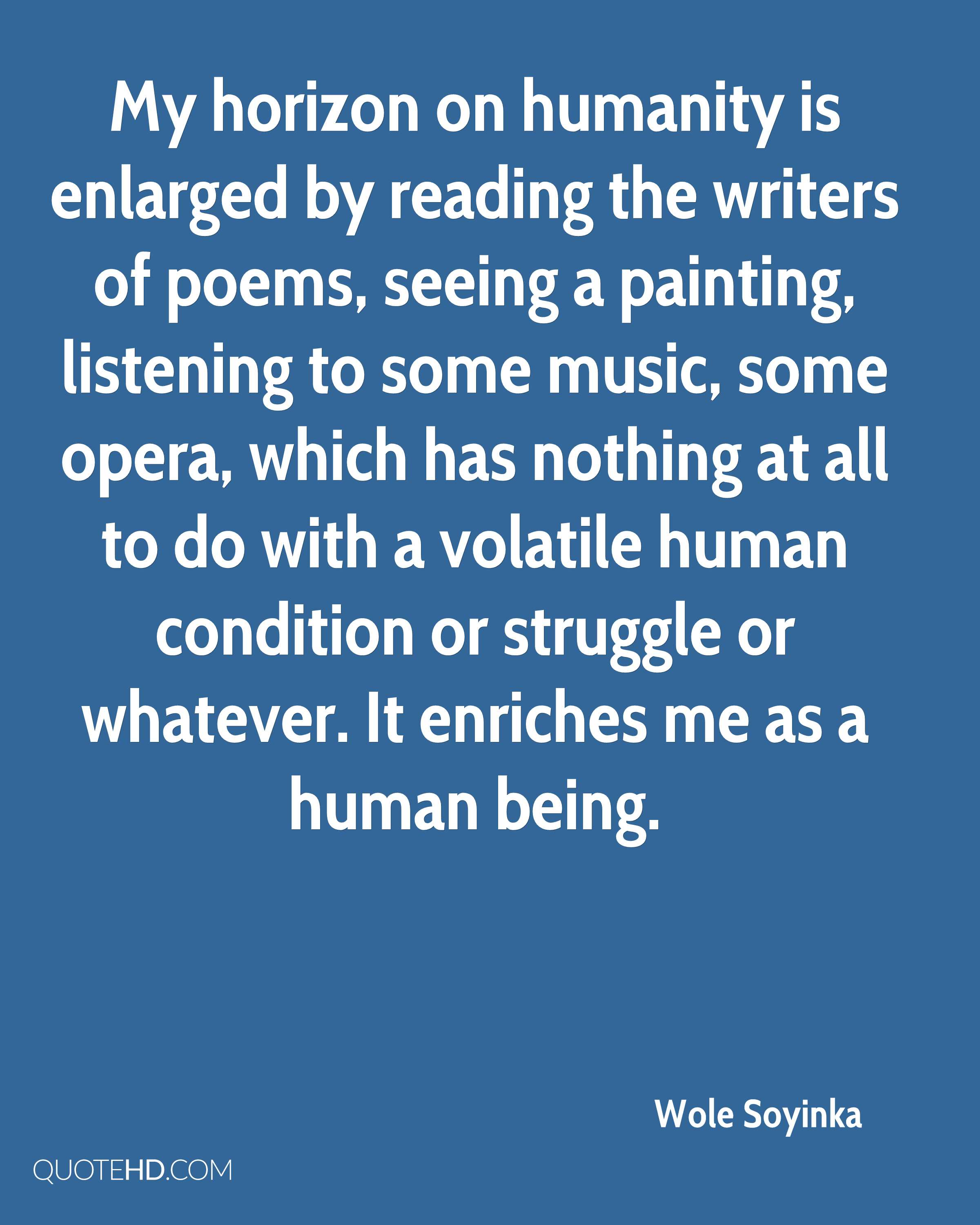 My horizon on humanity is enlarged by reading the writers of poems, seeing a painting, listening to some music, some opera, which has nothing at all to do with a volatile human condition or struggle or whatever. It enriches me as a human being.