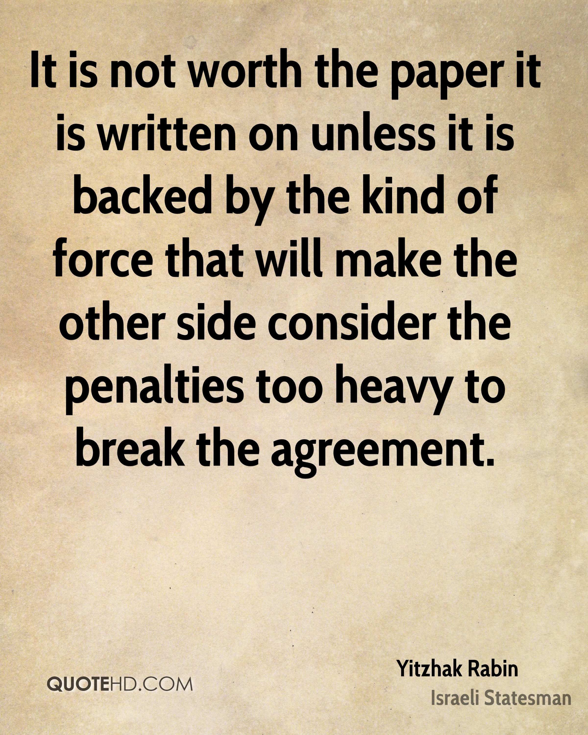 It is not worth the paper it is written on unless it is backed by the kind of force that will make the other side consider the penalties too heavy to break the agreement.