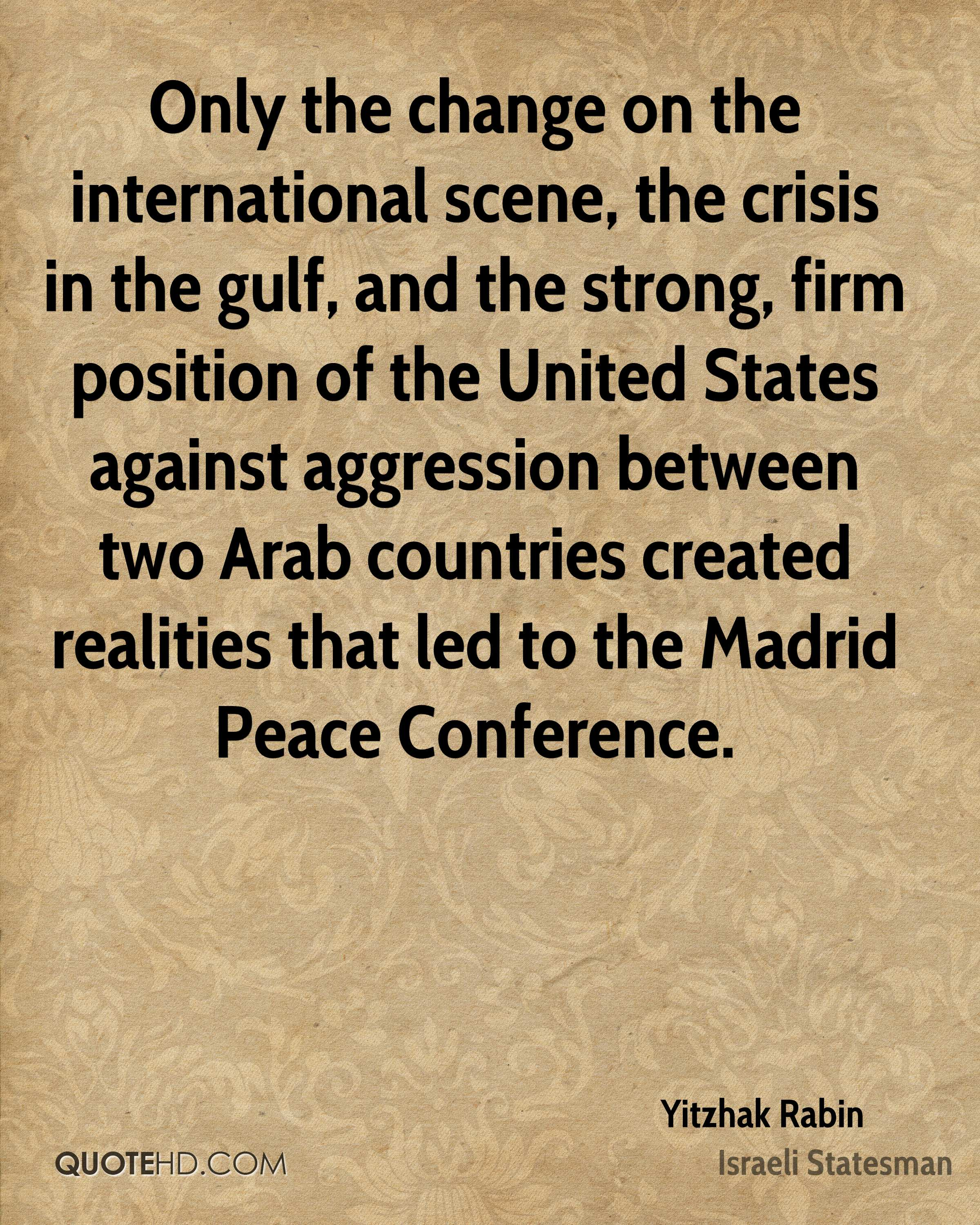 Only the change on the international scene, the crisis in the gulf, and the strong, firm position of the United States against aggression between two Arab countries created realities that led to the Madrid Peace Conference.