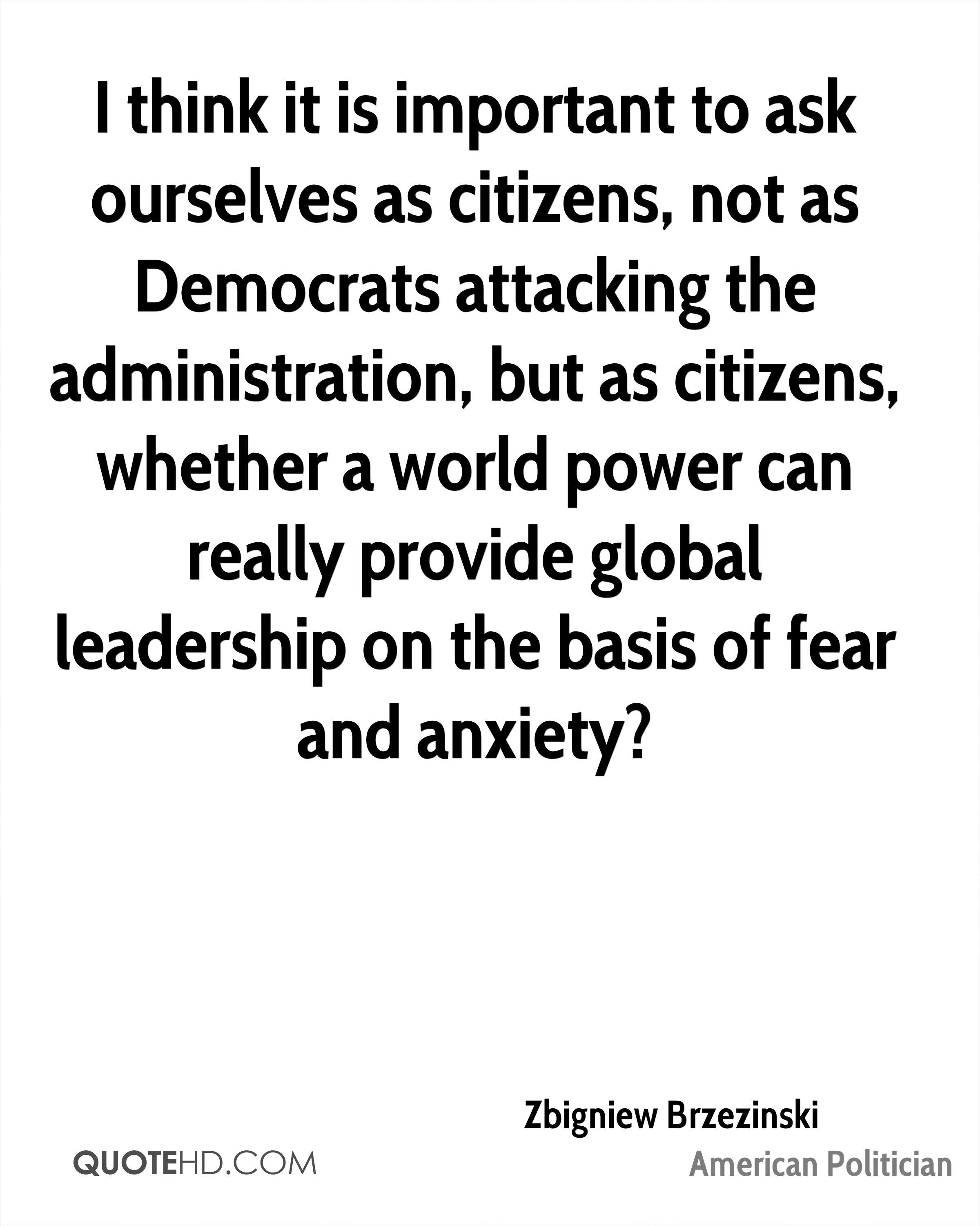 I think it is important to ask ourselves as citizens, not as Democrats attacking the administration, but as citizens, whether a world power can really provide global leadership on the basis of fear and anxiety?