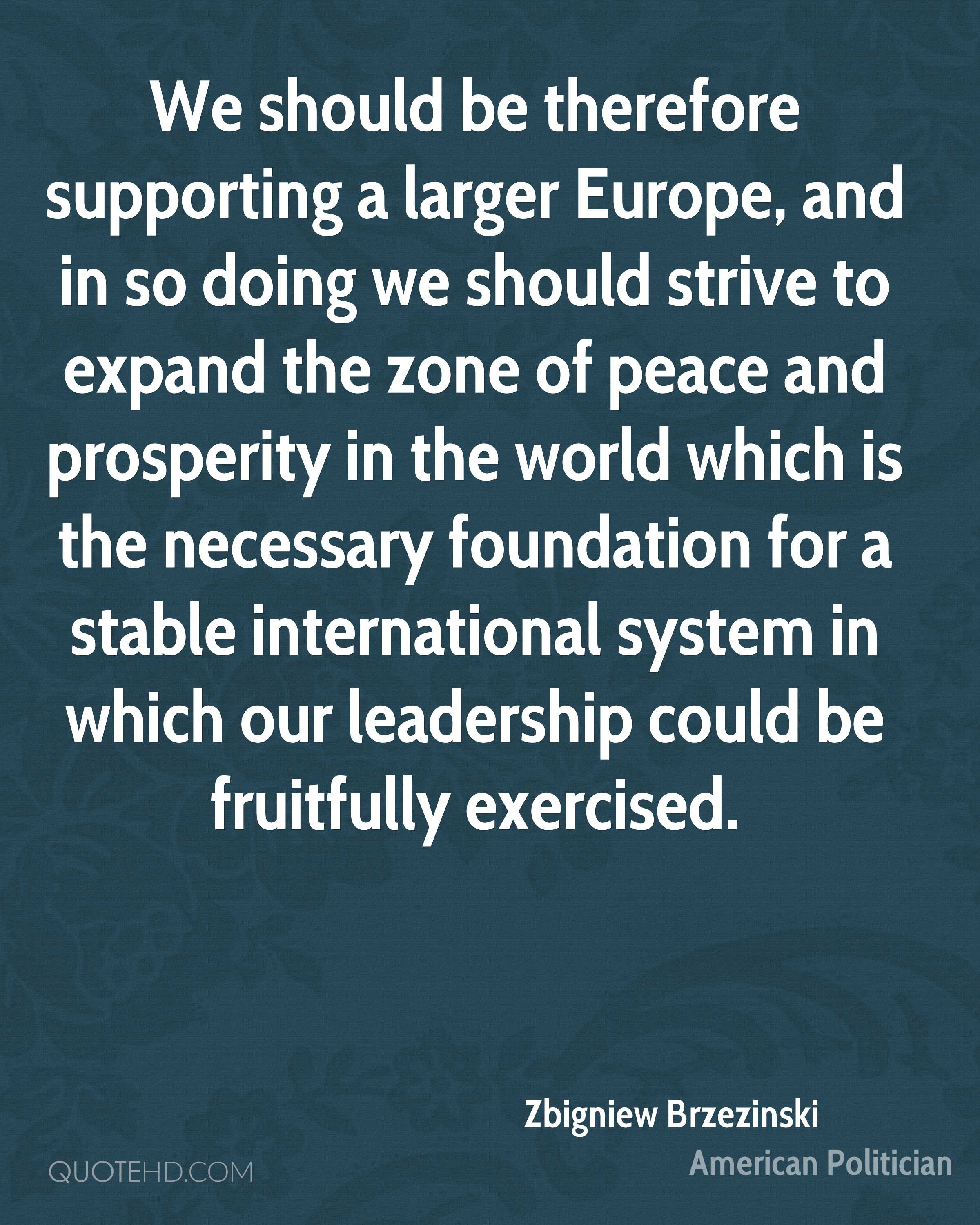 We should be therefore supporting a larger Europe, and in so doing we should strive to expand the zone of peace and prosperity in the world which is the necessary foundation for a stable international system in which our leadership could be fruitfully exercised.