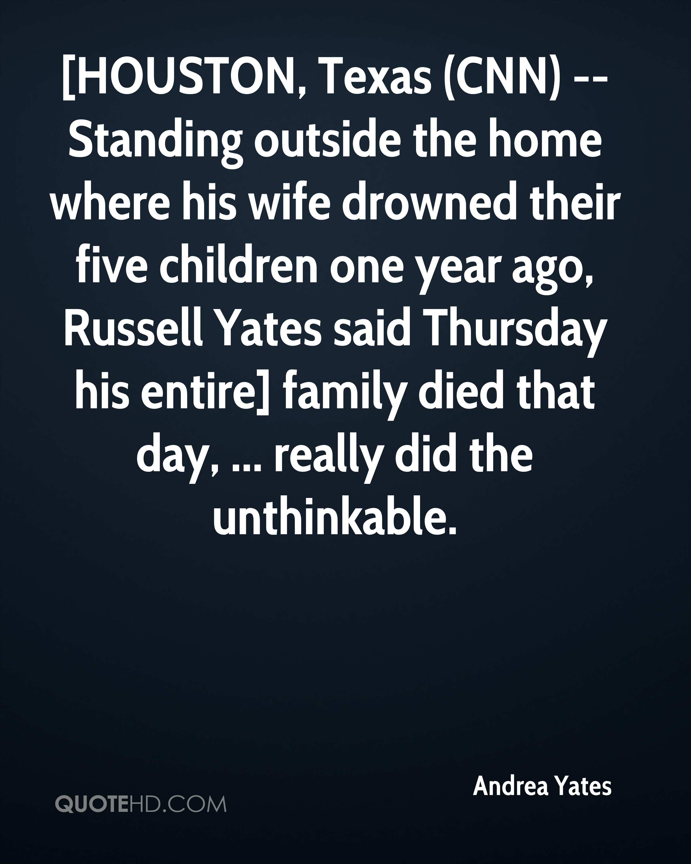 [HOUSTON, Texas (CNN) -- Standing outside the home where his wife drowned their five children one year ago, Russell Yates said Thursday his entire] family died that day, ... really did the unthinkable.