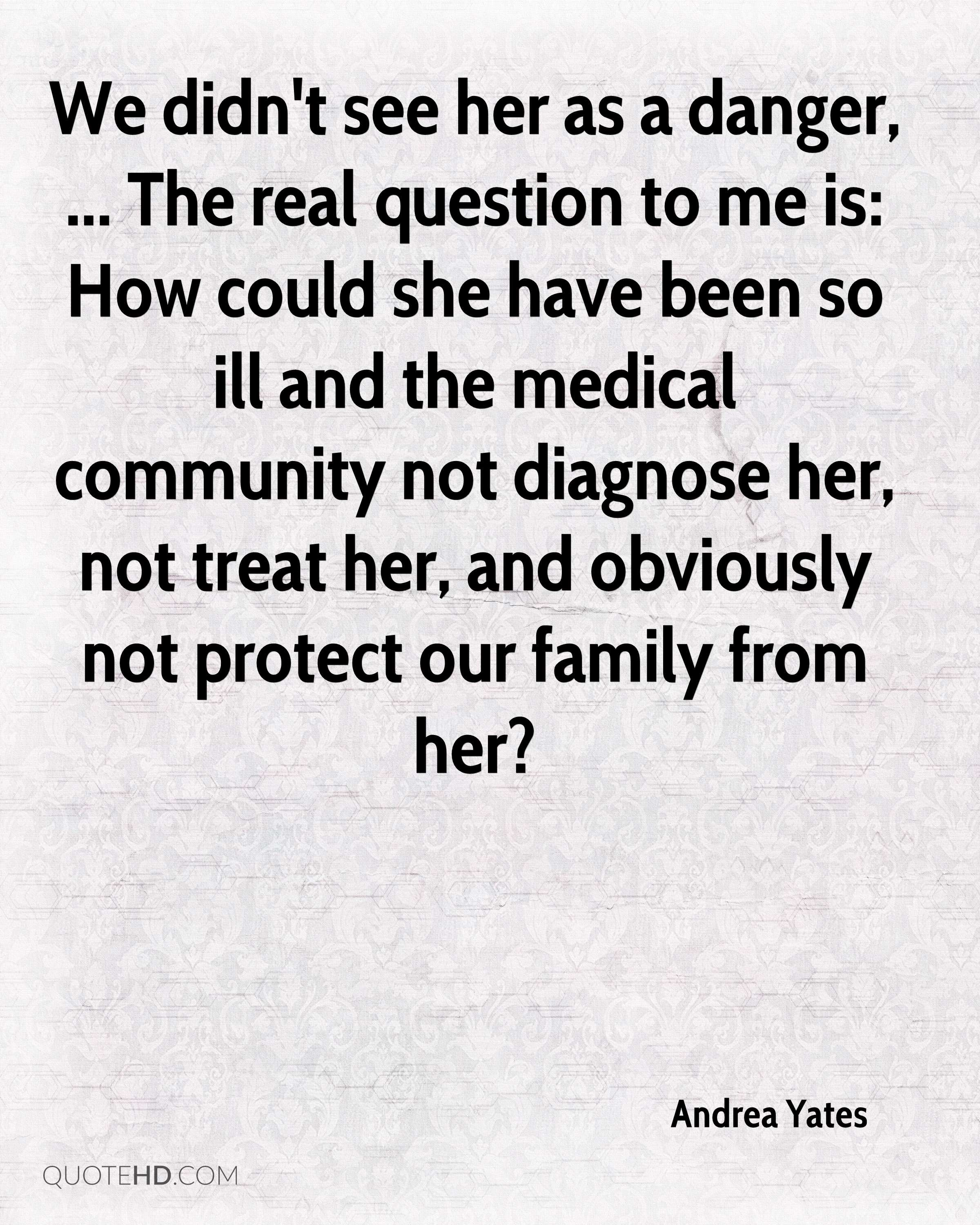 We didn't see her as a danger, ... The real question to me is: How could she have been so ill and the medical community not diagnose her, not treat her, and obviously not protect our family from her?