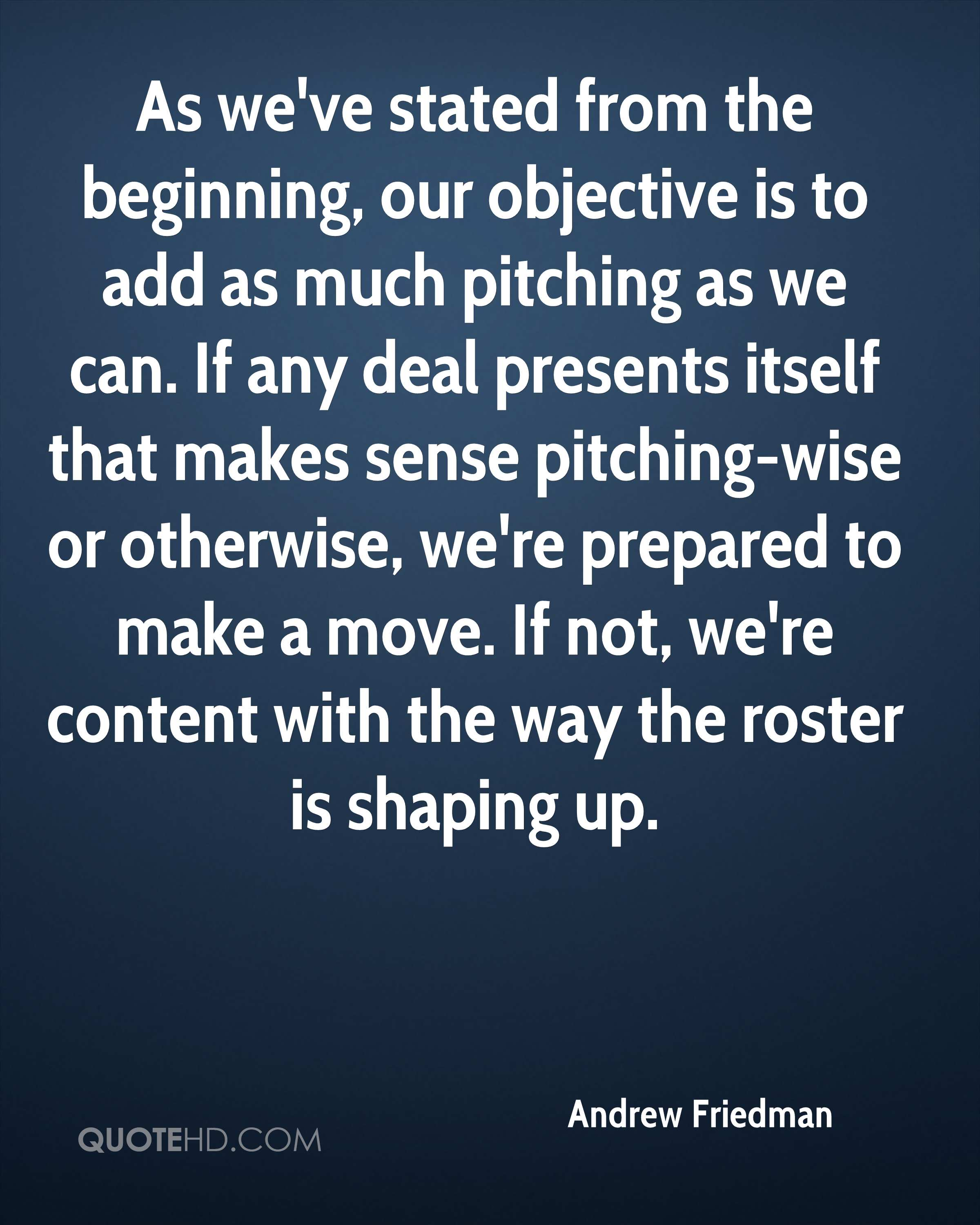 As we've stated from the beginning, our objective is to add as much pitching as we can. If any deal presents itself that makes sense pitching-wise or otherwise, we're prepared to make a move. If not, we're content with the way the roster is shaping up.