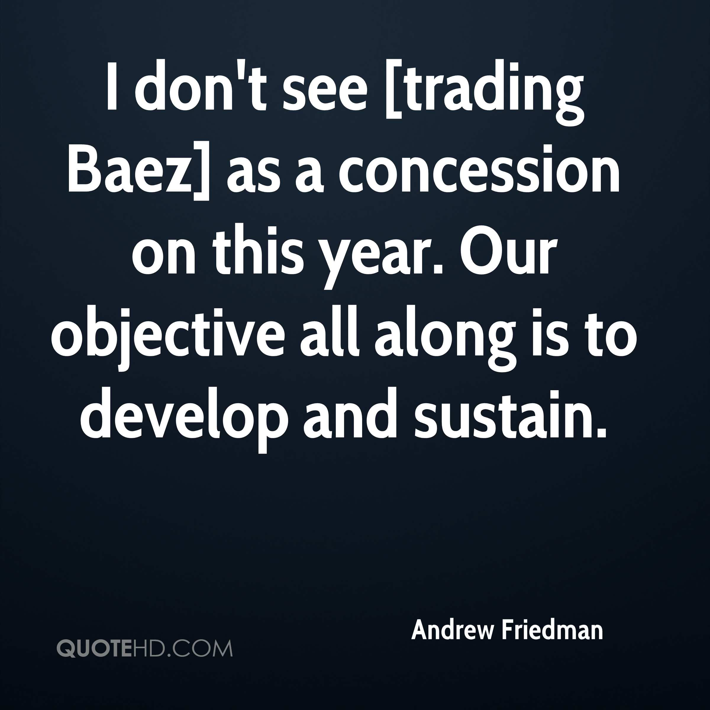 I don't see [trading Baez] as a concession on this year. Our objective all along is to develop and sustain.