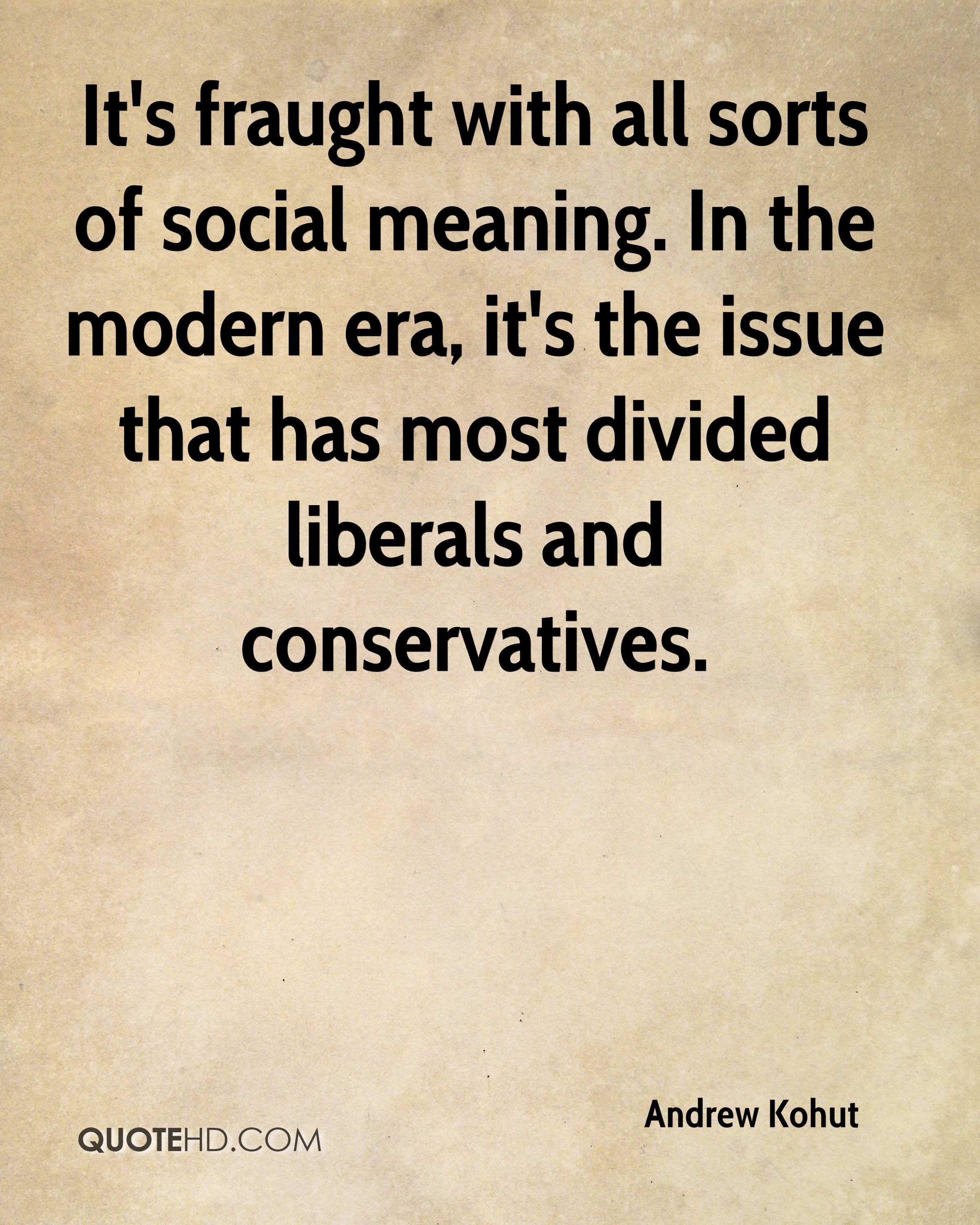 It's fraught with all sorts of social meaning. In the modern era, it's the issue that has most divided liberals and conservatives.