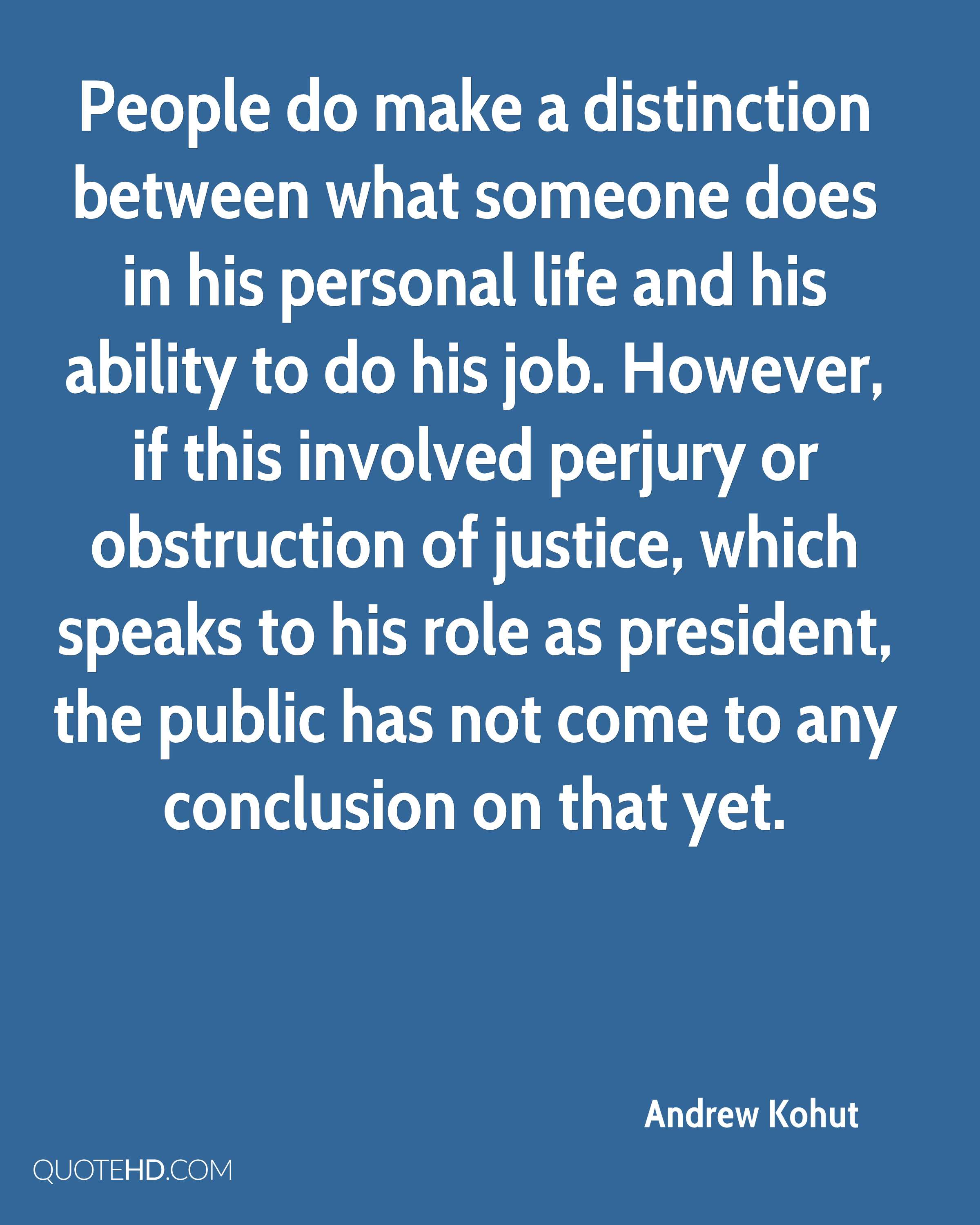 People do make a distinction between what someone does in his personal life and his ability to do his job. However, if this involved perjury or obstruction of justice, which speaks to his role as president, the public has not come to any conclusion on that yet.