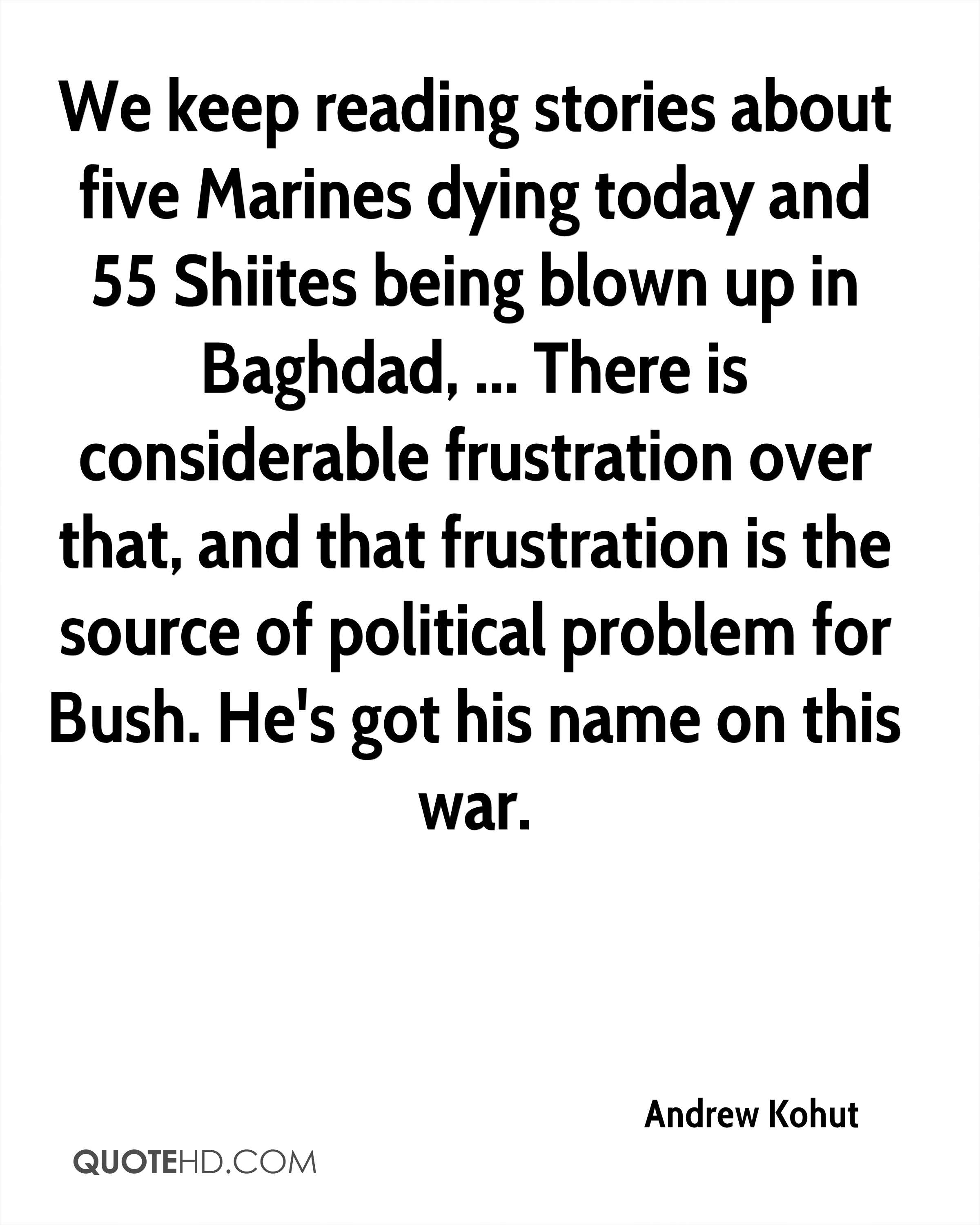 We keep reading stories about five Marines dying today and 55 Shiites being blown up in Baghdad, ... There is considerable frustration over that, and that frustration is the source of political problem for Bush. He's got his name on this war.