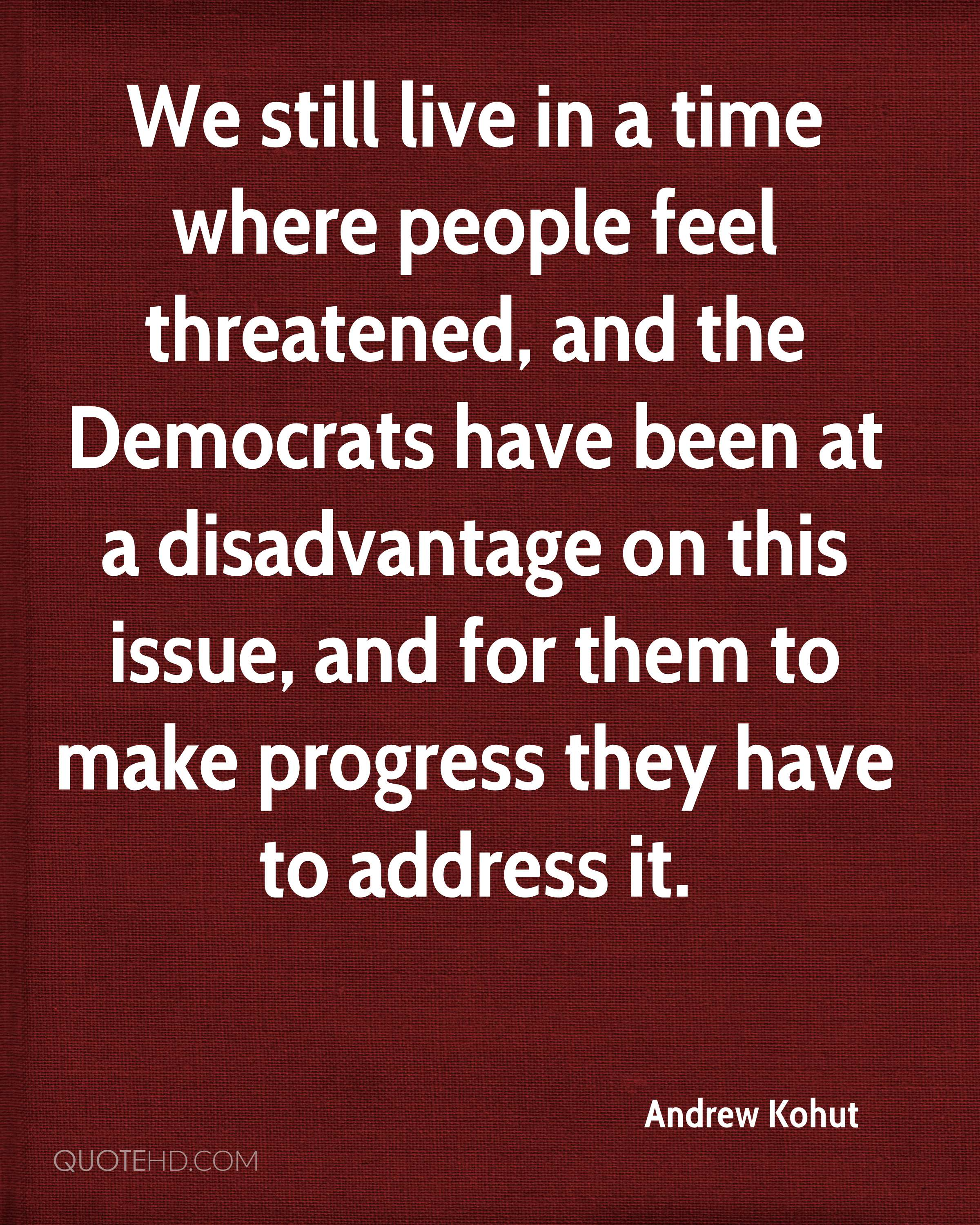 We still live in a time where people feel threatened, and the Democrats have been at a disadvantage on this issue, and for them to make progress they have to address it.