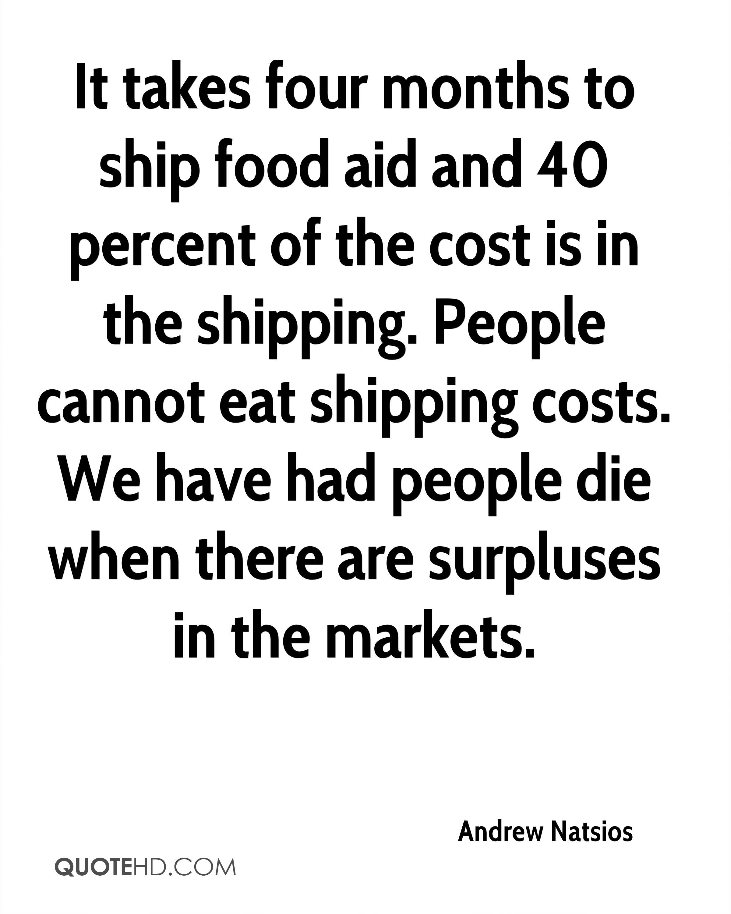 It takes four months to ship food aid and 40 percent of the cost is in the shipping. People cannot eat shipping costs. We have had people die when there are surpluses in the markets.