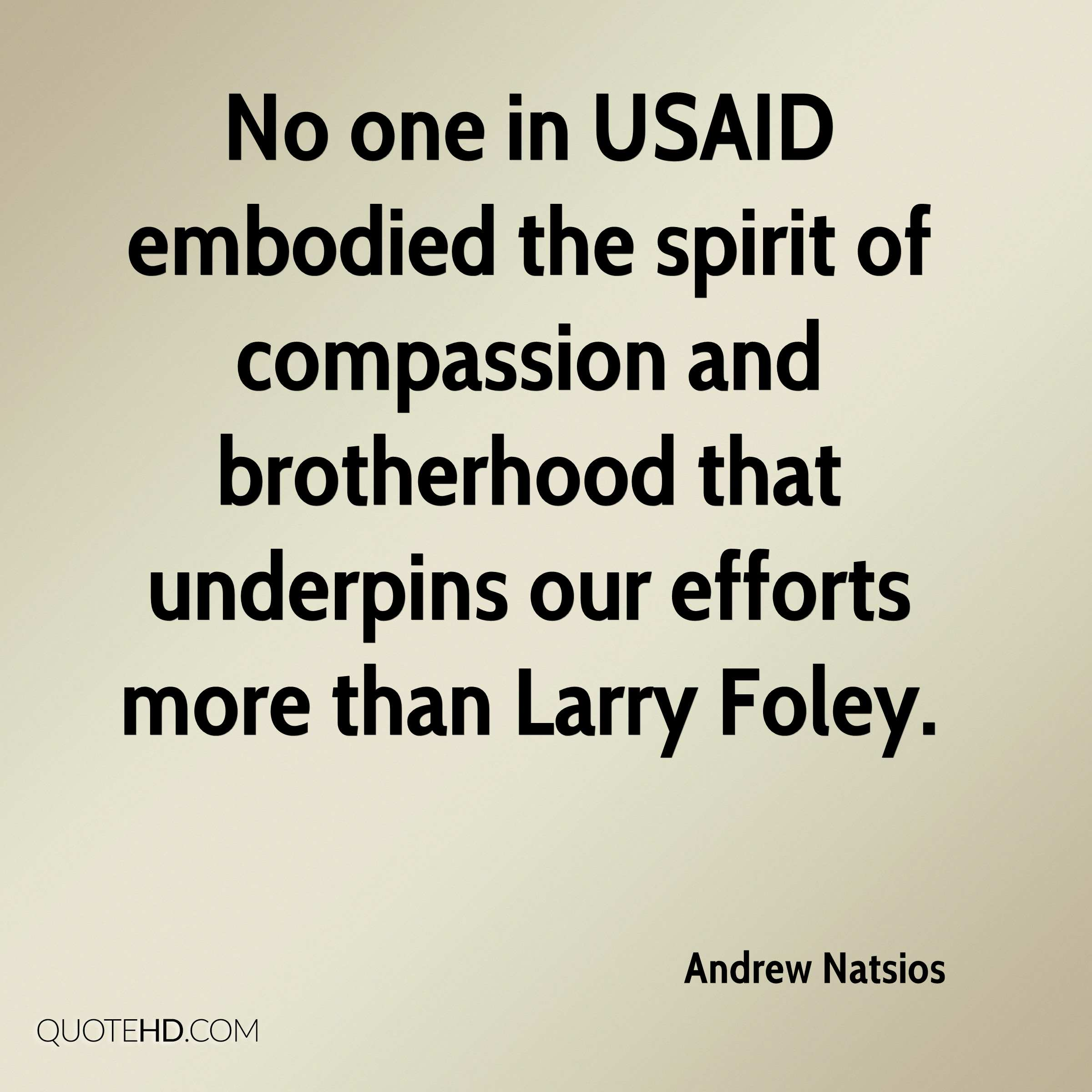 No one in USAID embodied the spirit of compassion and brotherhood that underpins our efforts more than Larry Foley.