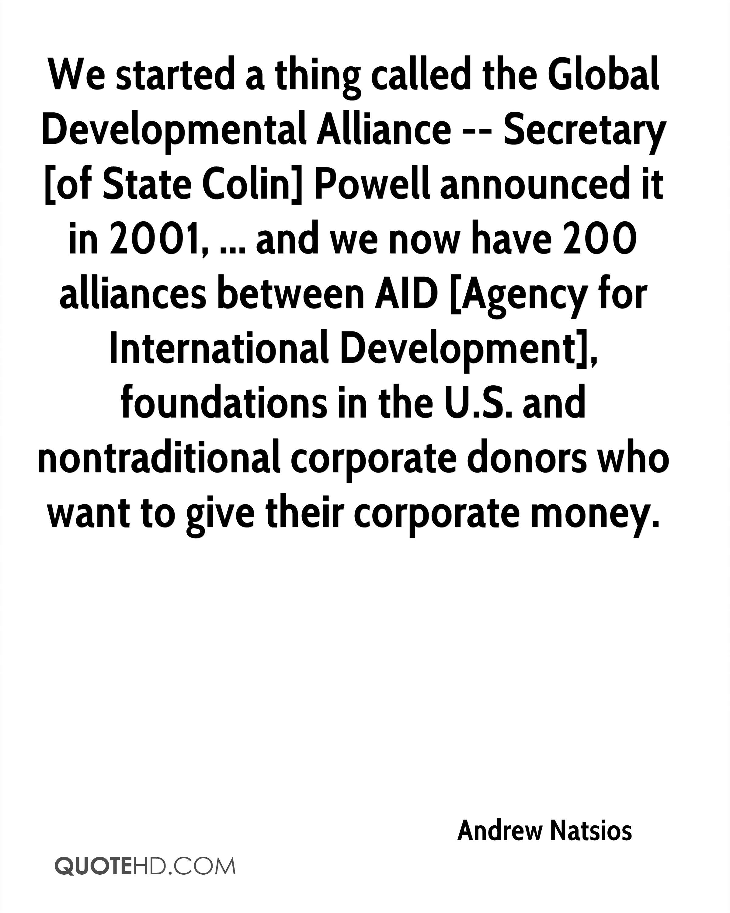 We started a thing called the Global Developmental Alliance -- Secretary [of State Colin] Powell announced it in 2001, ... and we now have 200 alliances between AID [Agency for International Development], foundations in the U.S. and nontraditional corporate donors who want to give their corporate money.