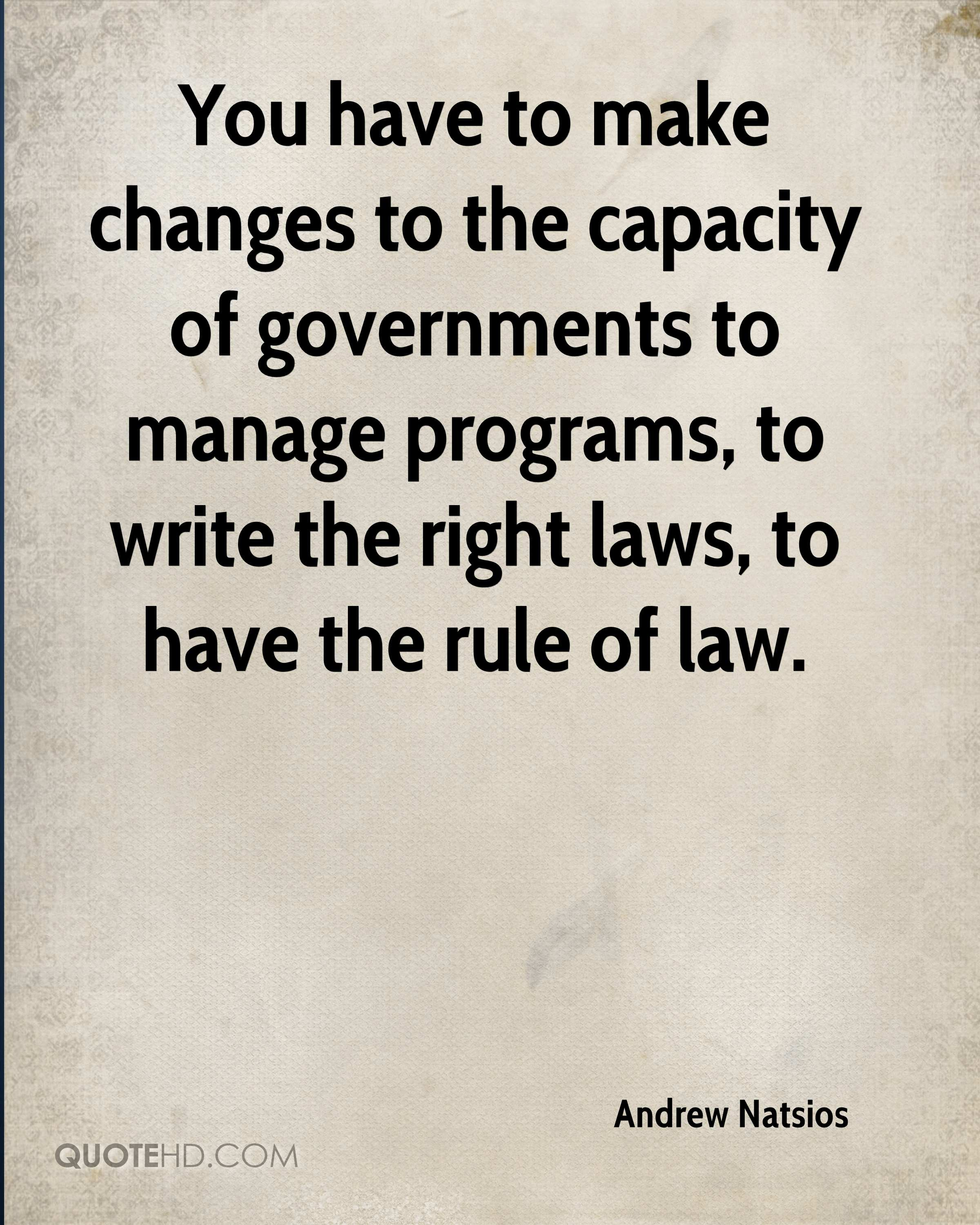 You have to make changes to the capacity of governments to manage programs, to write the right laws, to have the rule of law.