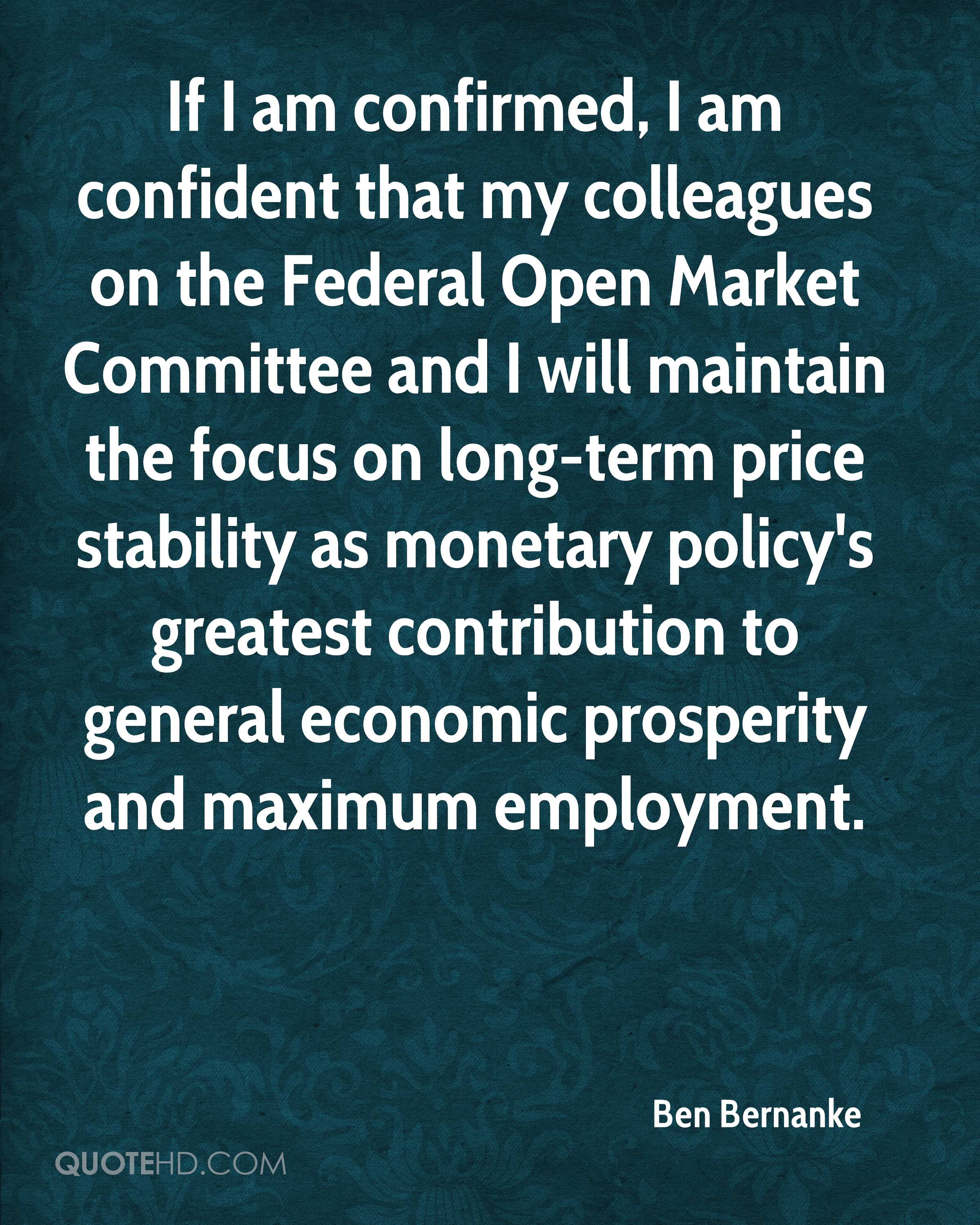 If I am confirmed, I am confident that my colleagues on the Federal Open Market Committee and I will maintain the focus on long-term price stability as monetary policy's greatest contribution to general economic prosperity and maximum employment.