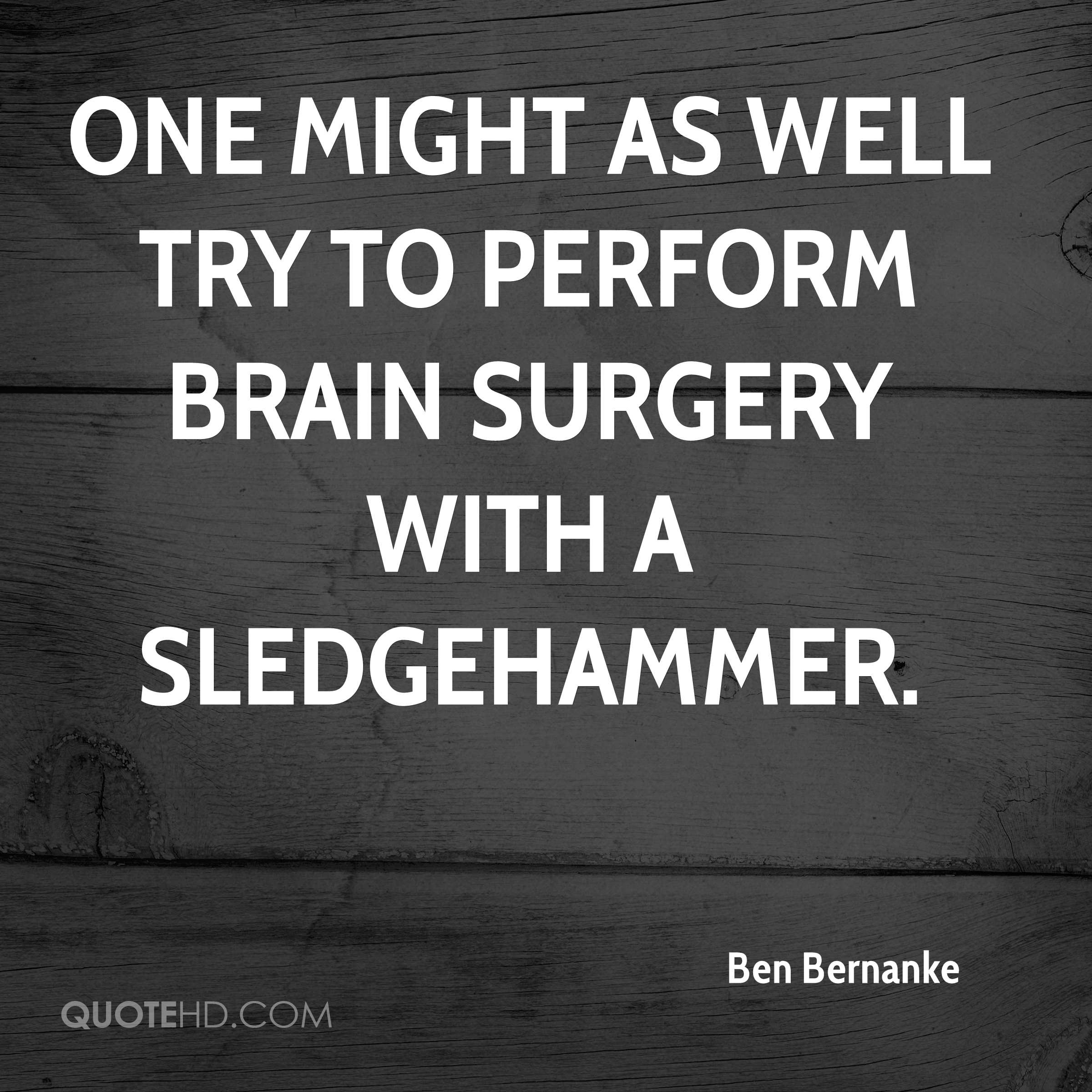 One might as well try to perform brain surgery with a sledgehammer.
