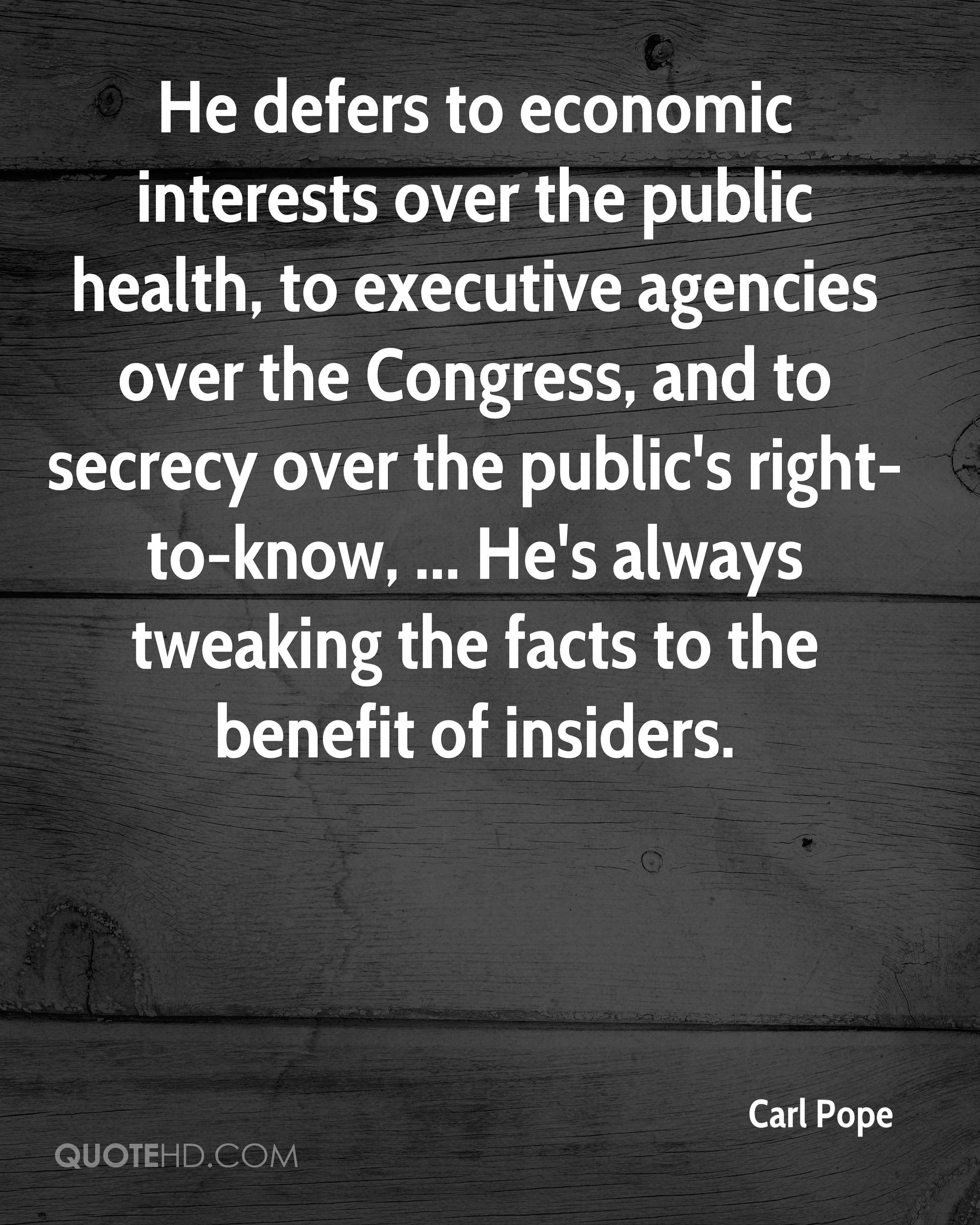 He defers to economic interests over the public health, to executive agencies over the Congress, and to secrecy over the public's right-to-know, ... He's always tweaking the facts to the benefit of insiders.