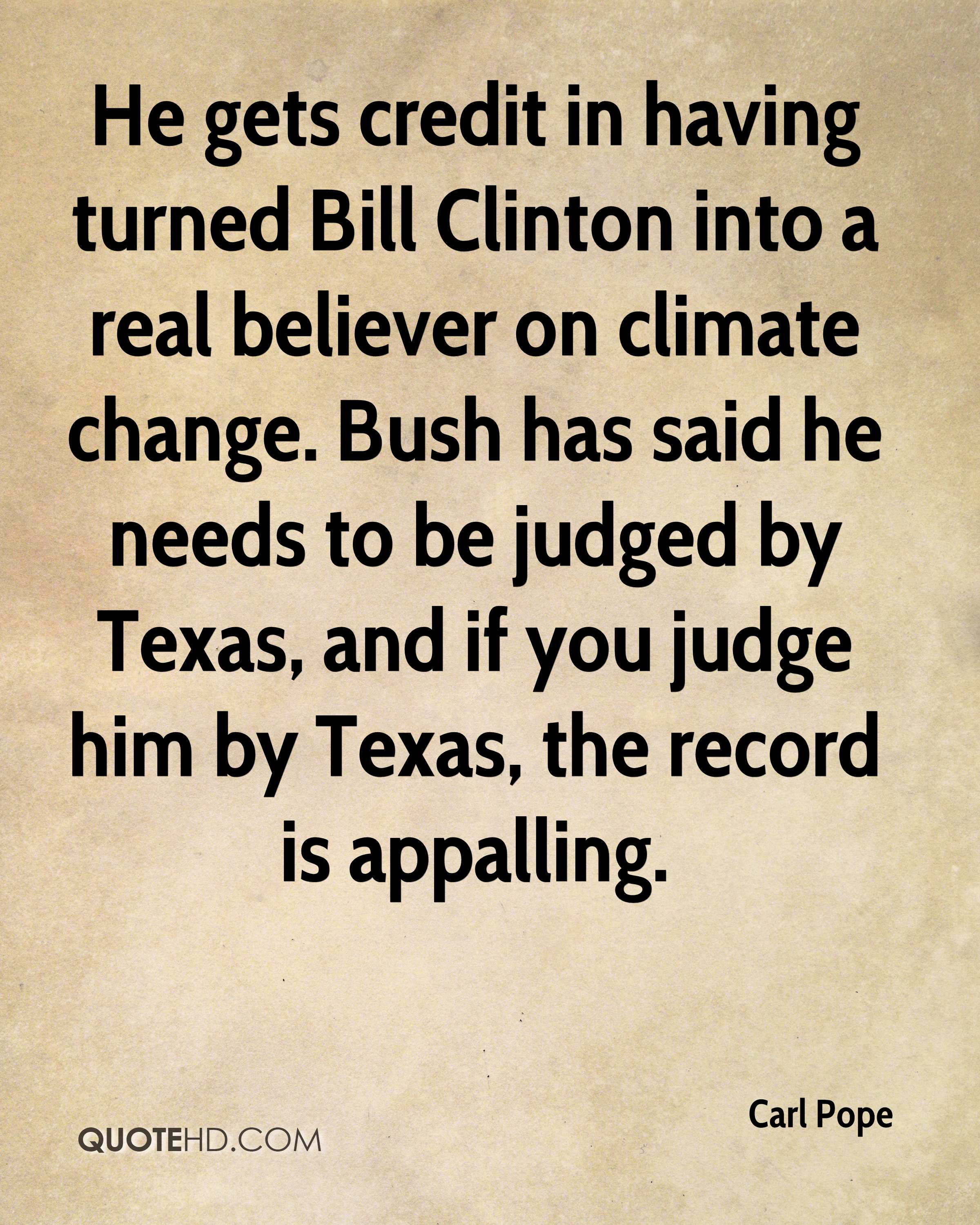 He gets credit in having turned Bill Clinton into a real believer on climate change. Bush has said he needs to be judged by Texas, and if you judge him by Texas, the record is appalling.