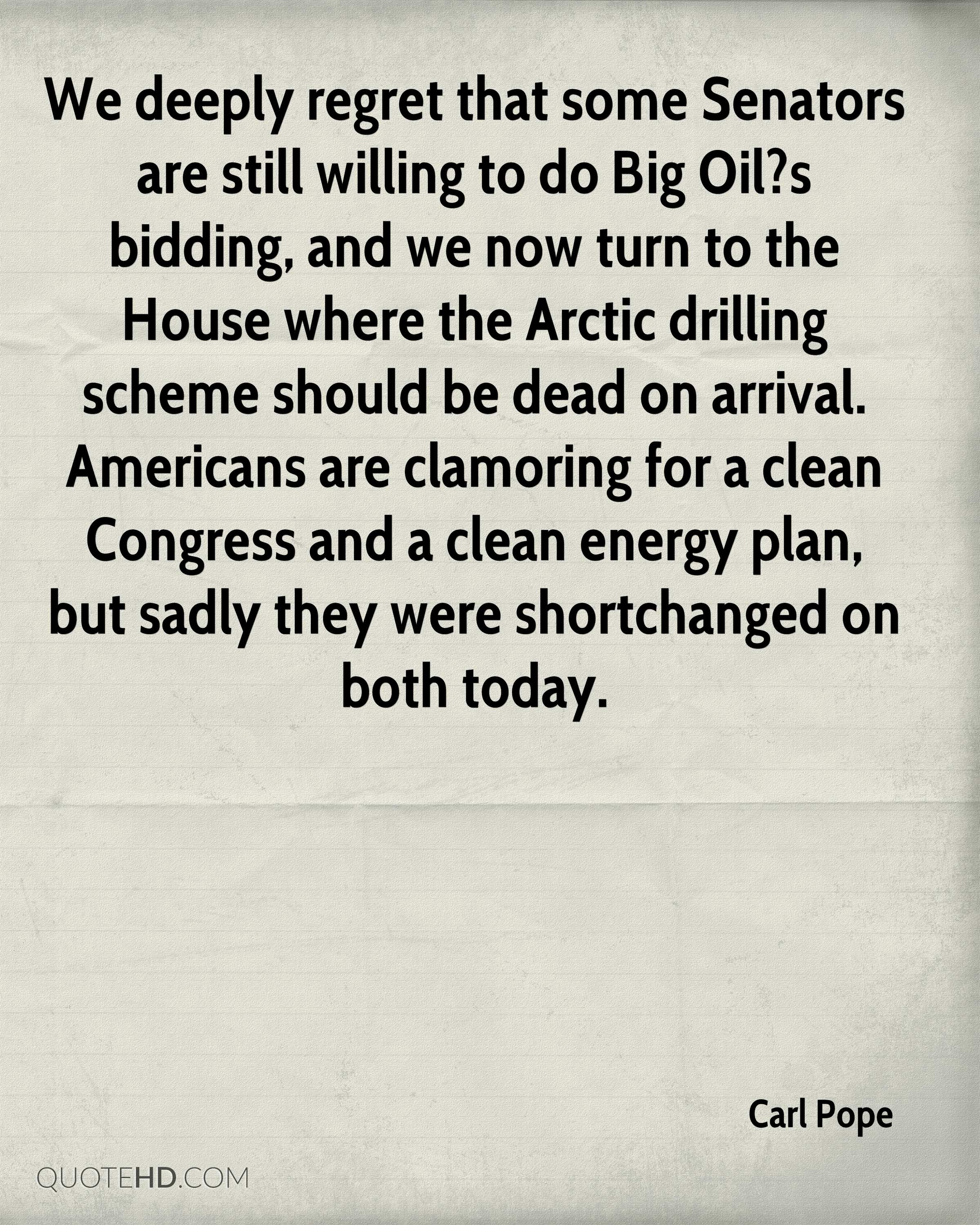We deeply regret that some Senators are still willing to do Big Oil?s bidding, and we now turn to the House where the Arctic drilling scheme should be dead on arrival. Americans are clamoring for a clean Congress and a clean energy plan, but sadly they were shortchanged on both today.