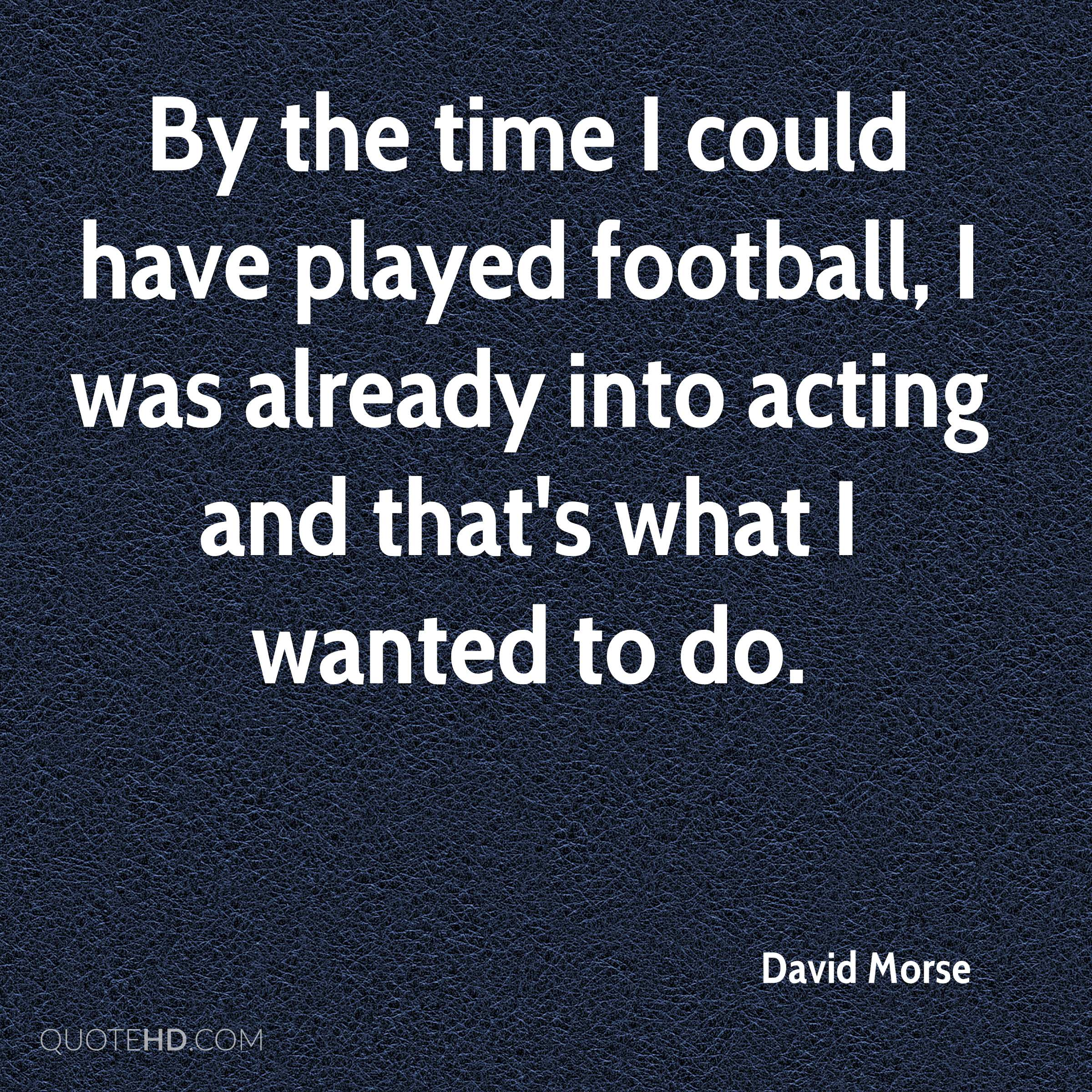 By the time I could have played football, I was already into acting and that's what I wanted to do.