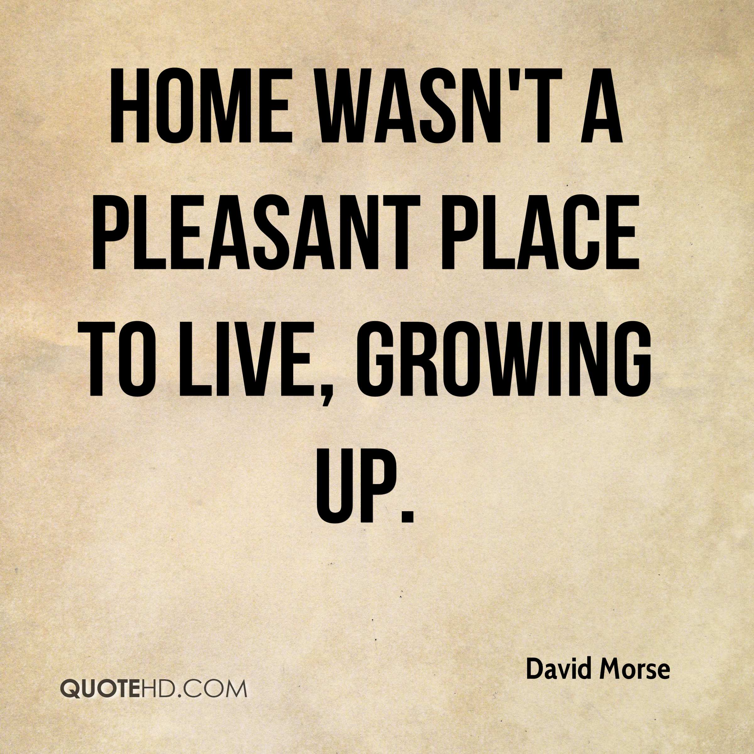 Home wasn't a pleasant place to live, growing up.