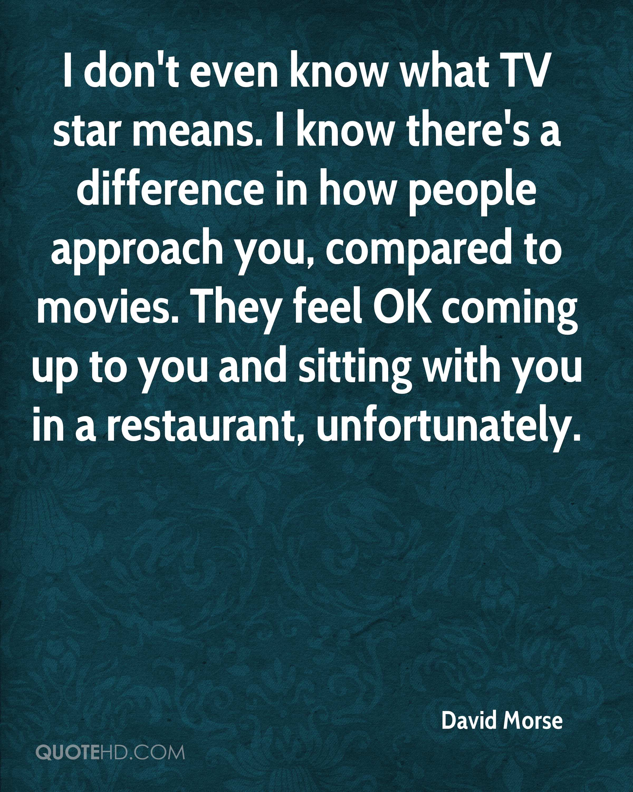 I don't even know what TV star means. I know there's a difference in how people approach you, compared to movies. They feel OK coming up to you and sitting with you in a restaurant, unfortunately.