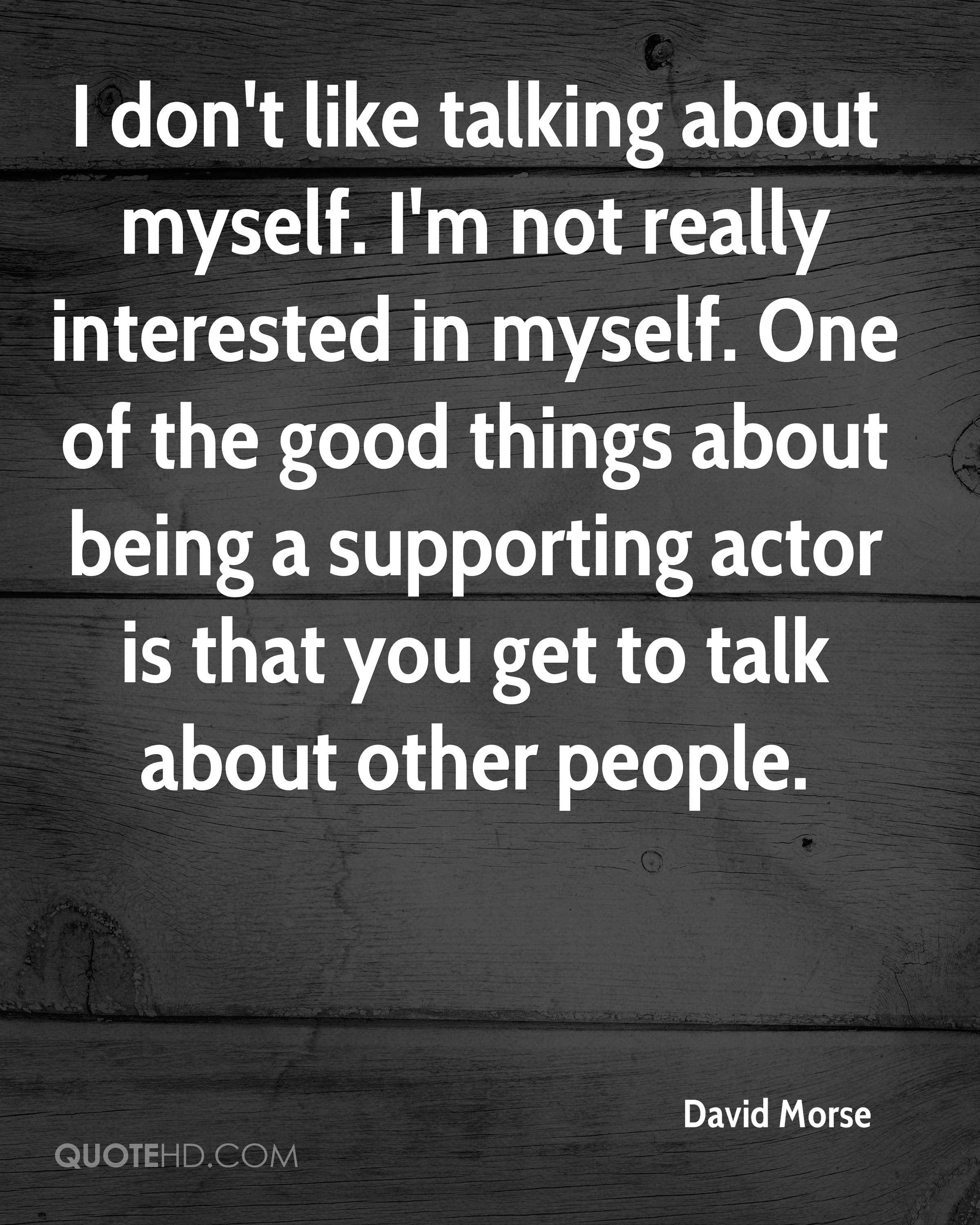 I don't like talking about myself. I'm not really interested in myself. One of the good things about being a supporting actor is that you get to talk about other people.