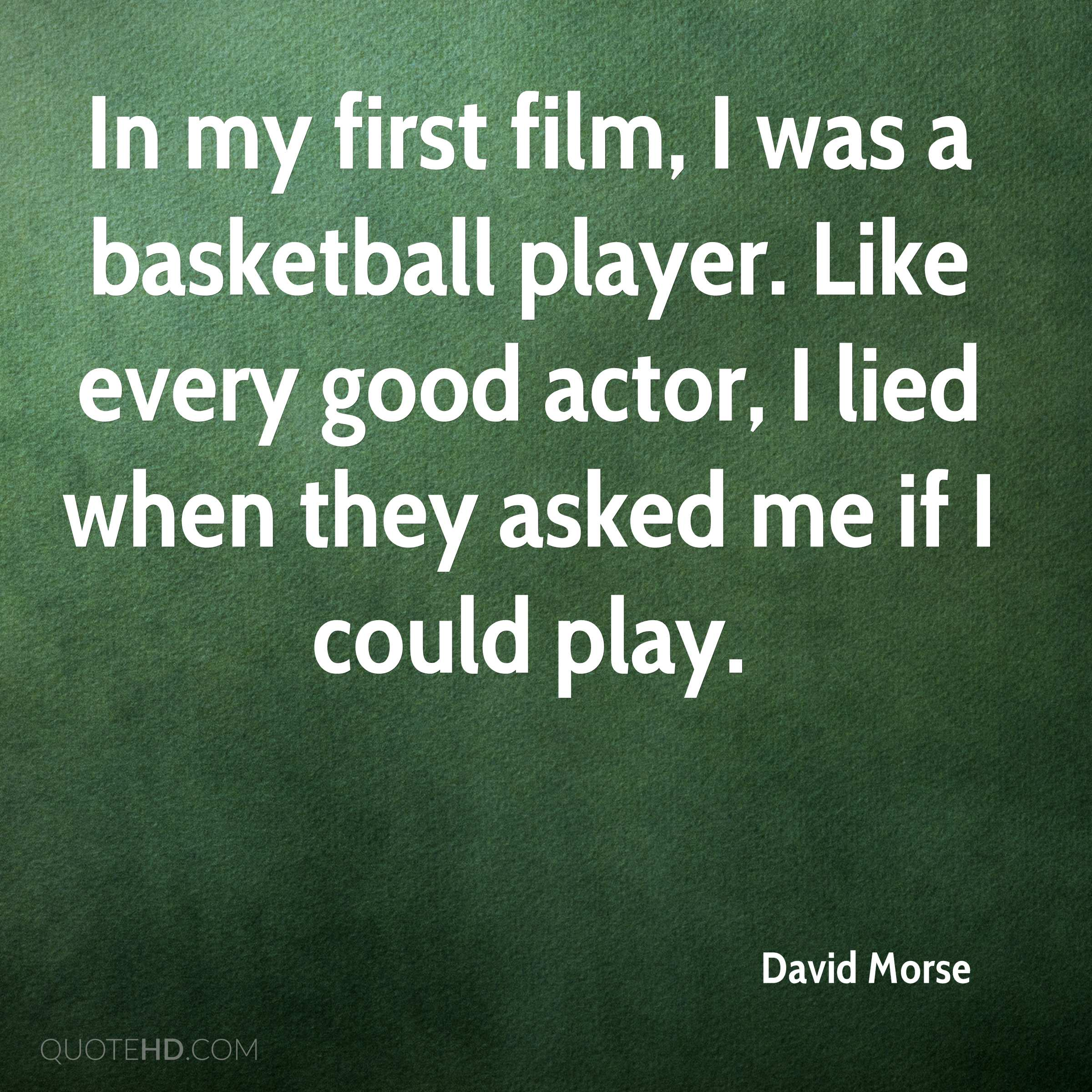In my first film, I was a basketball player. Like every good actor, I lied when they asked me if I could play.