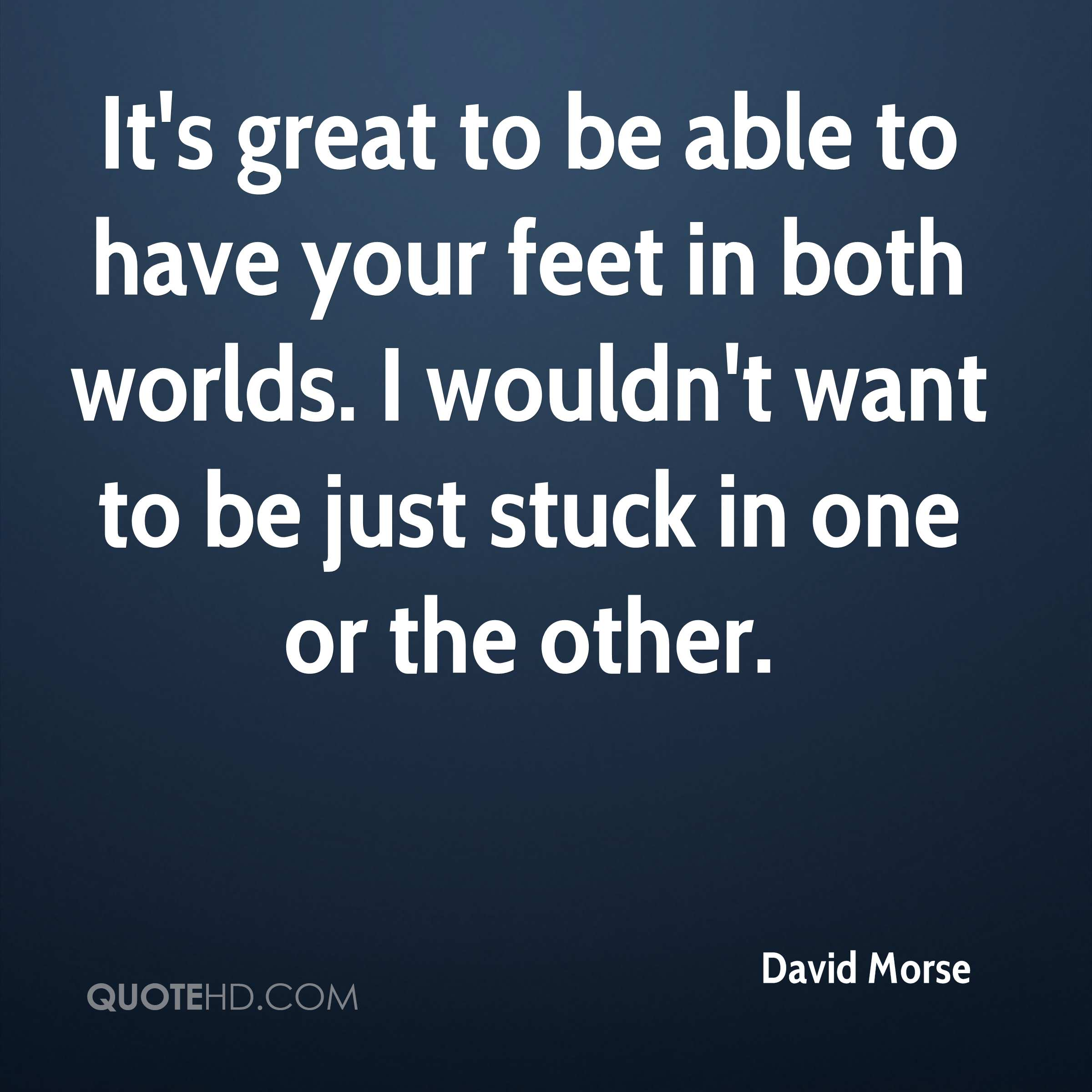 It's great to be able to have your feet in both worlds. I wouldn't want to be just stuck in one or the other.