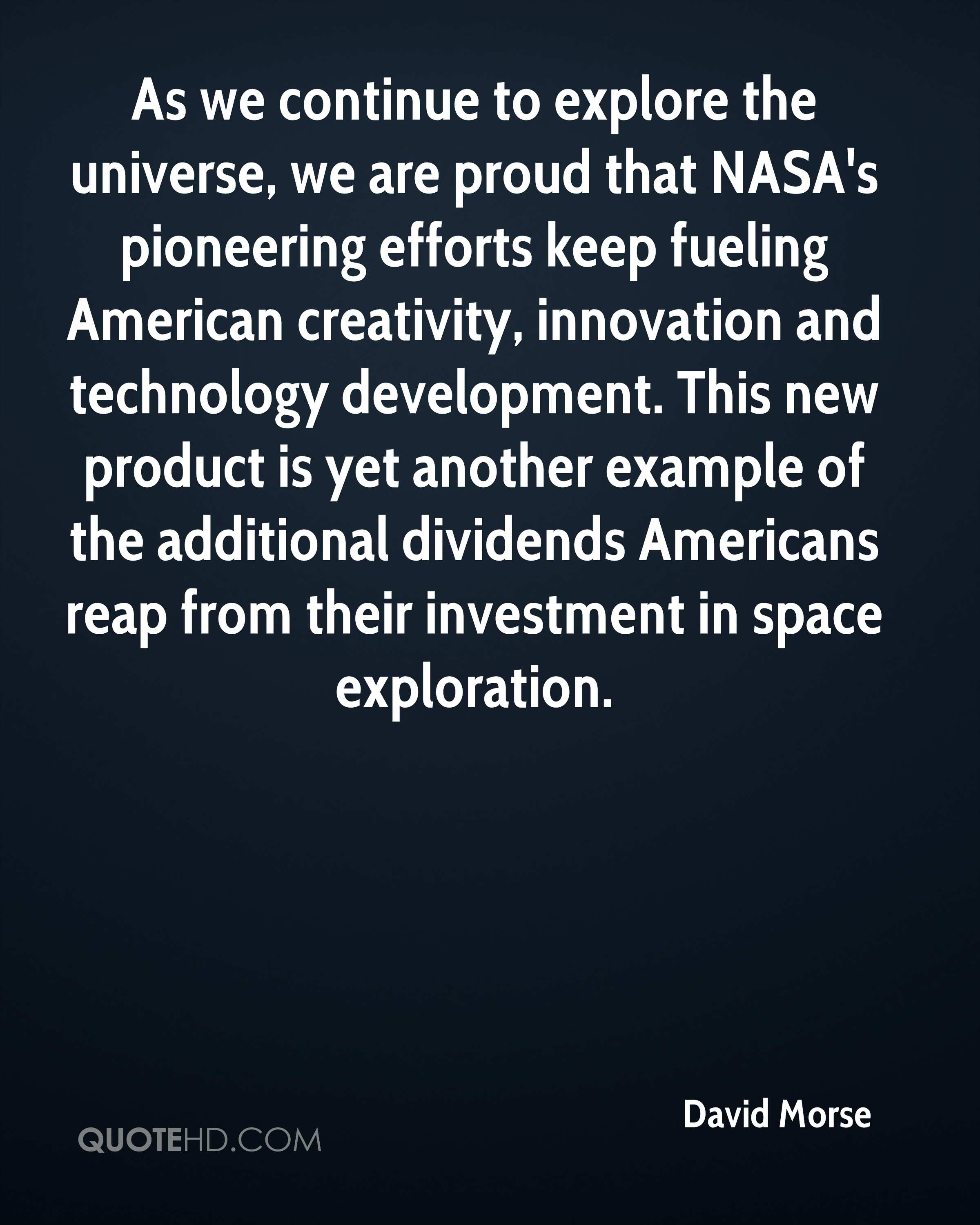 As we continue to explore the universe, we are proud that NASA's pioneering efforts keep fueling American creativity, innovation and technology development. This new product is yet another example of the additional dividends Americans reap from their investment in space exploration.