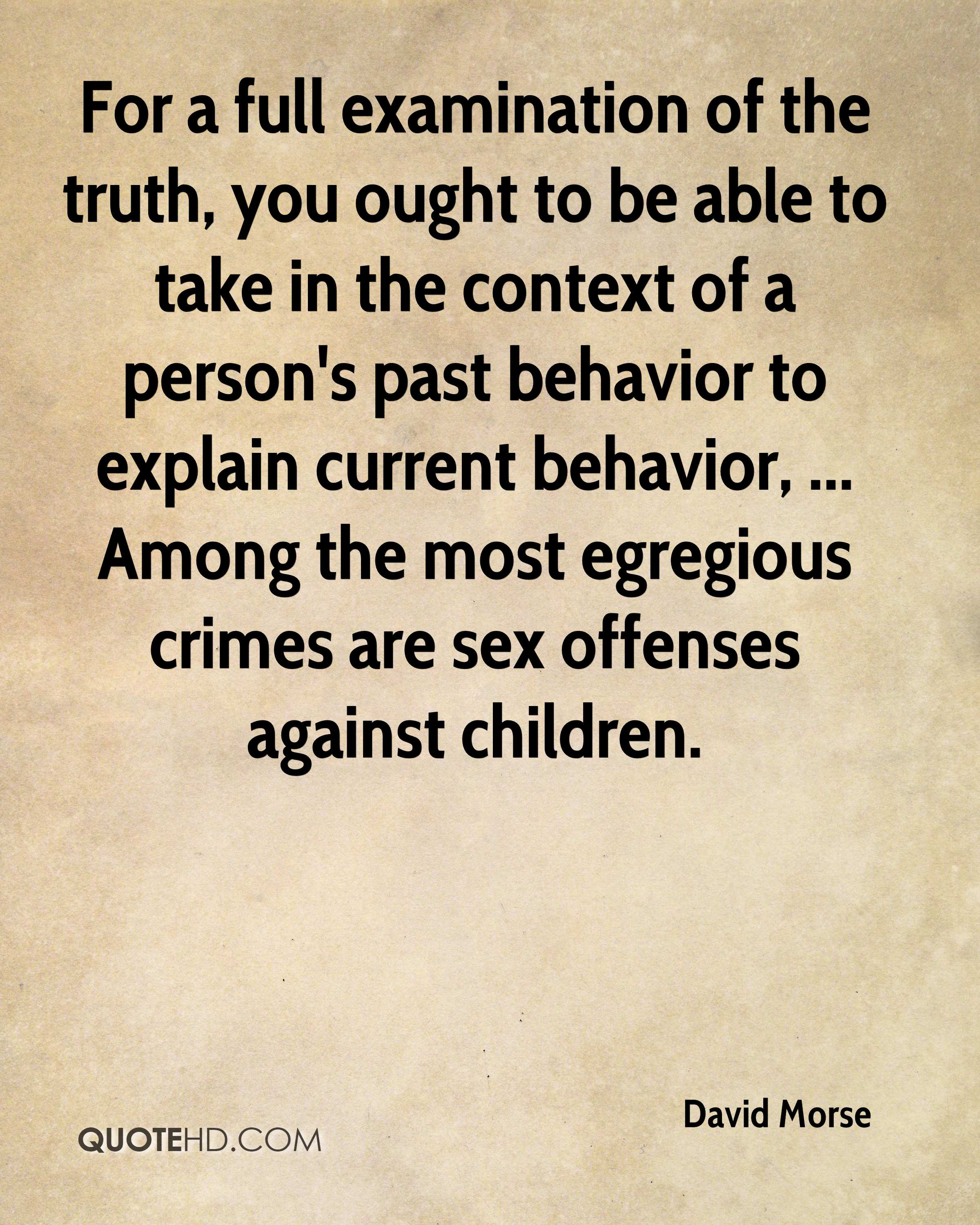 For a full examination of the truth, you ought to be able to take in the context of a person's past behavior to explain current behavior, ... Among the most egregious crimes are sex offenses against children.