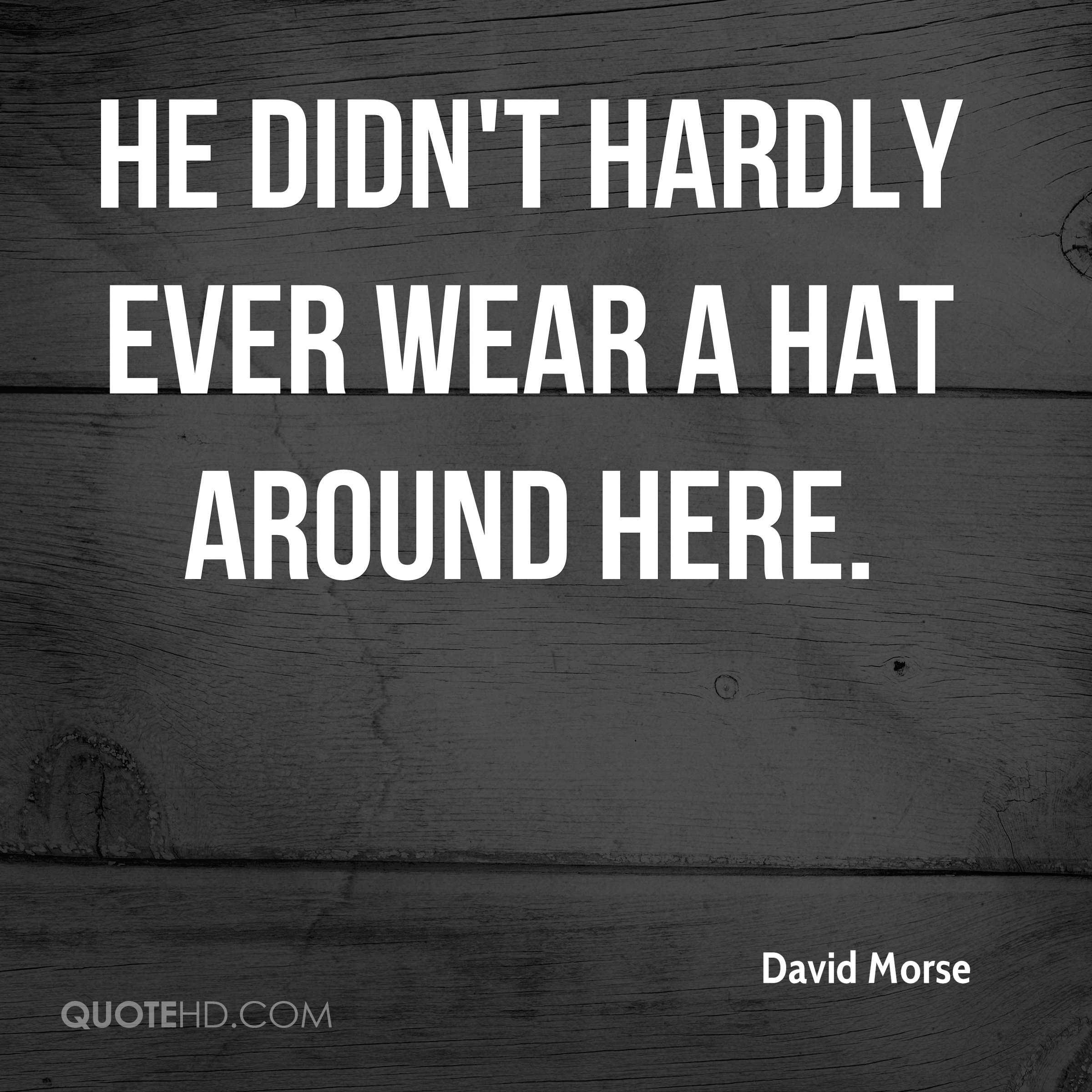 He didn't hardly ever wear a hat around here.
