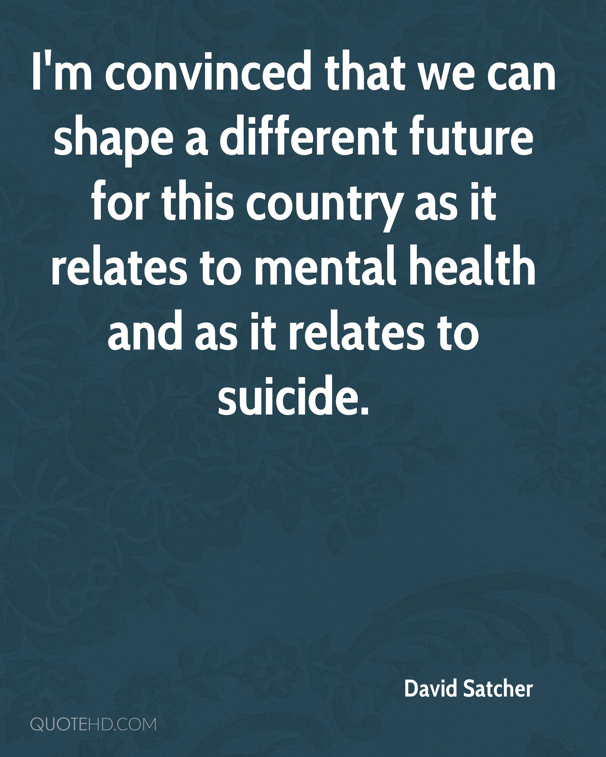 I'm convinced that we can shape a different future for this country as it relates to mental health and as it relates to suicide.