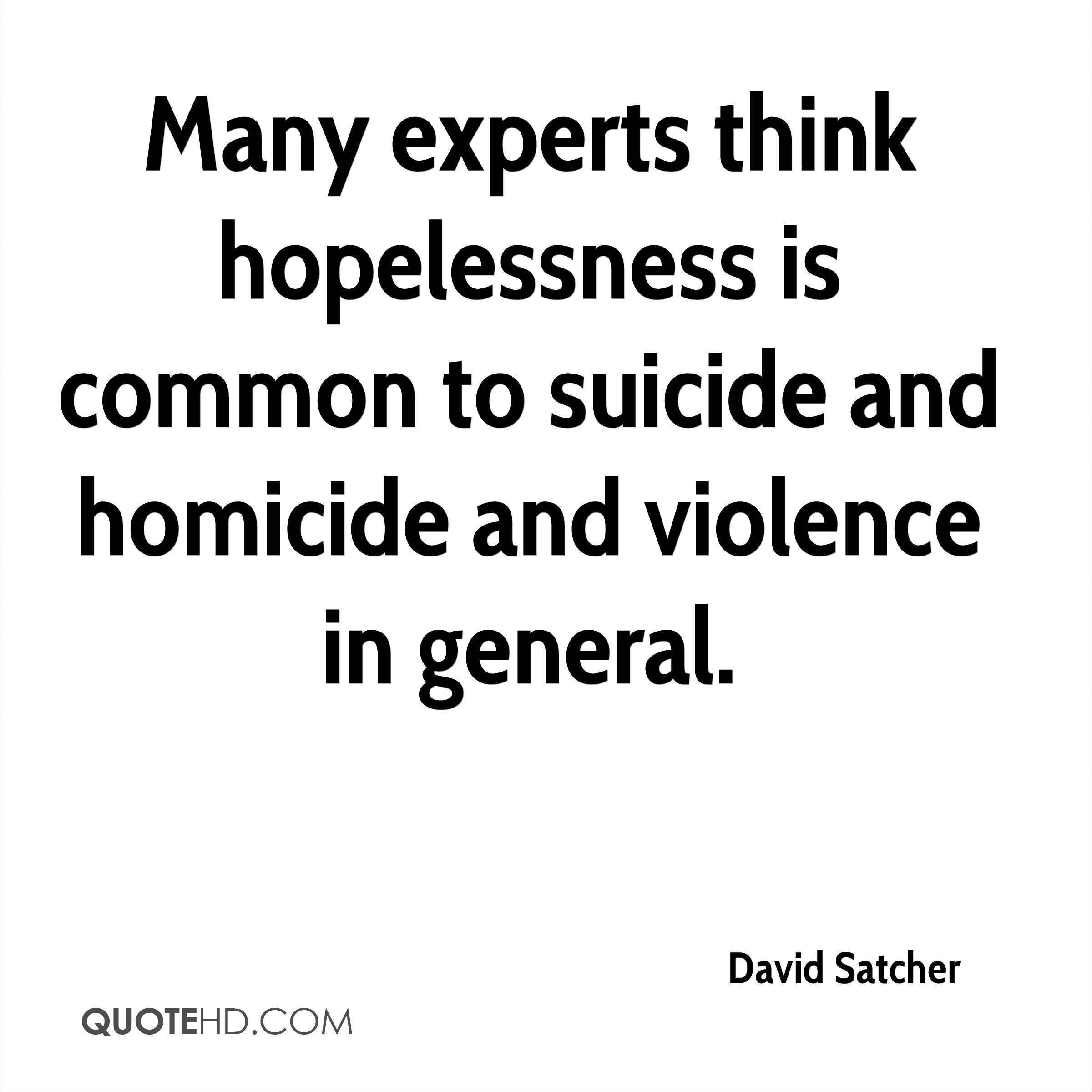 Many experts think hopelessness is common to suicide and homicide and violence in general.