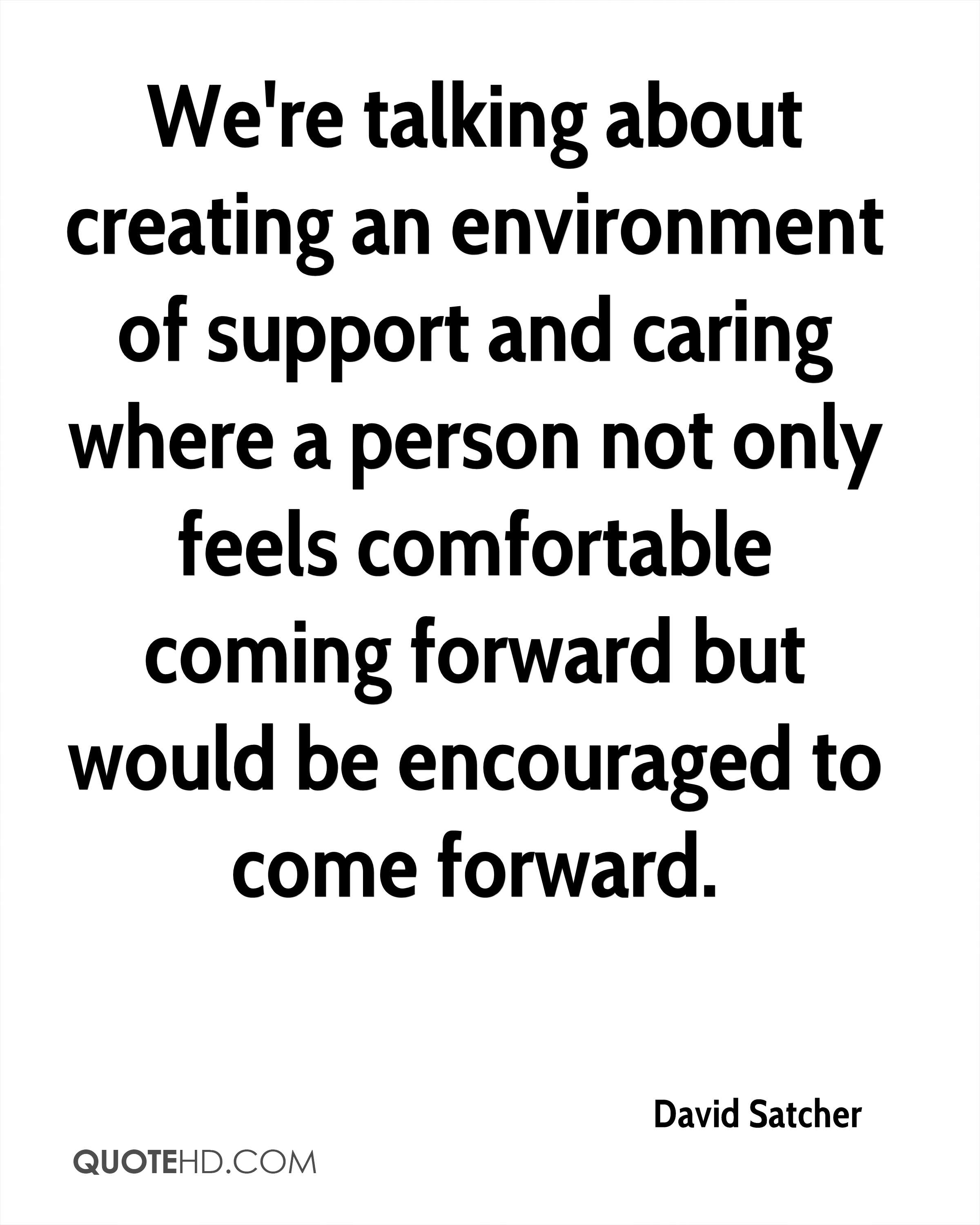 We're talking about creating an environment of support and caring where a person not only feels comfortable coming forward but would be encouraged to come forward.