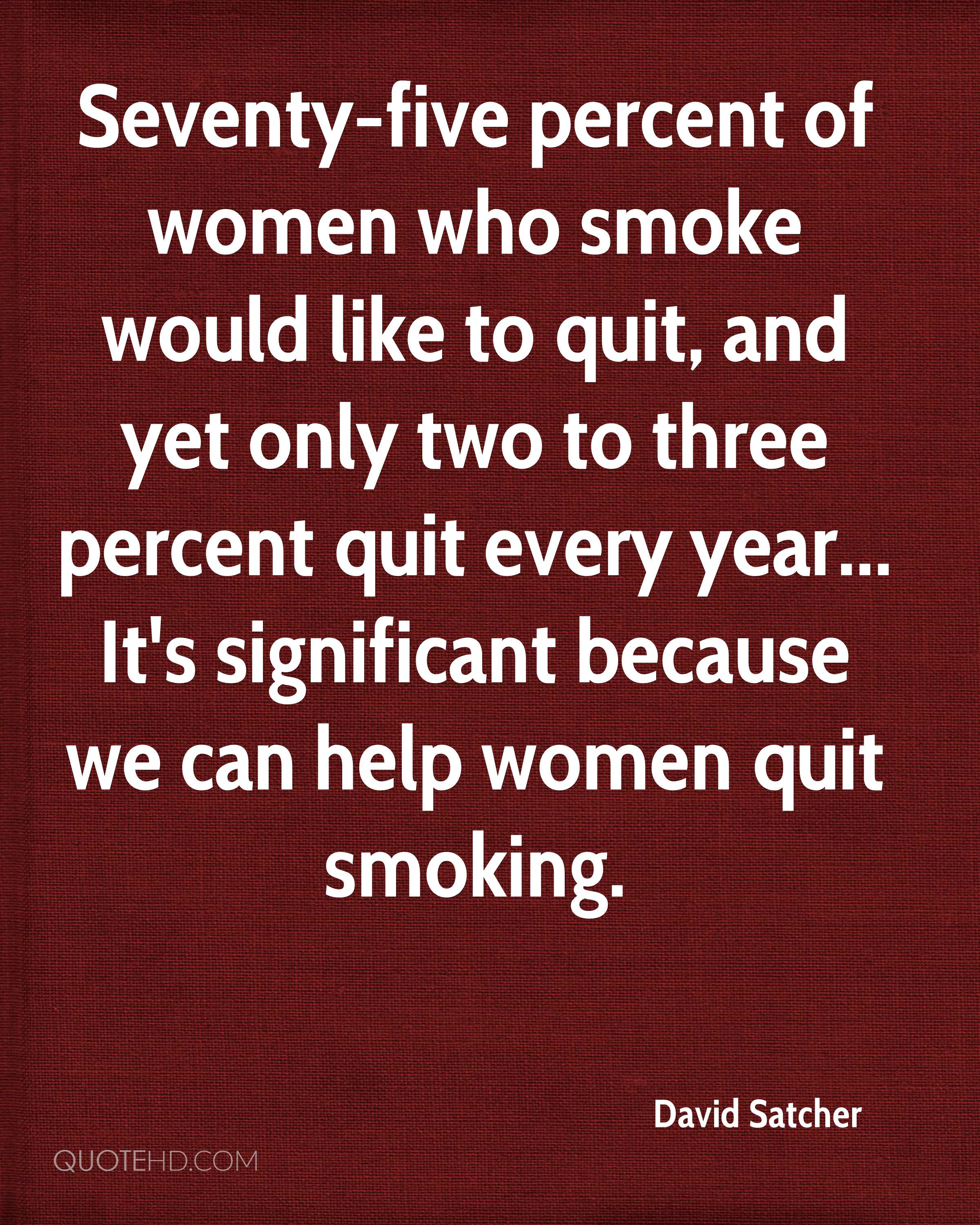 Seventy-five percent of women who smoke would like to quit, and yet only two to three percent quit every year... It's significant because we can help women quit smoking.