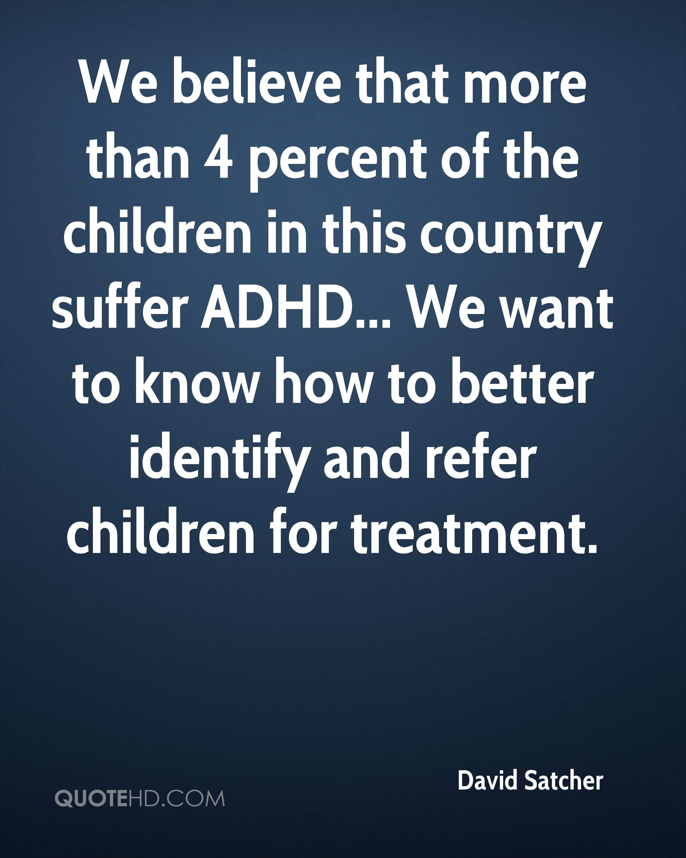 We believe that more than 4 percent of the children in this country suffer ADHD... We want to know how to better identify and refer children for treatment.