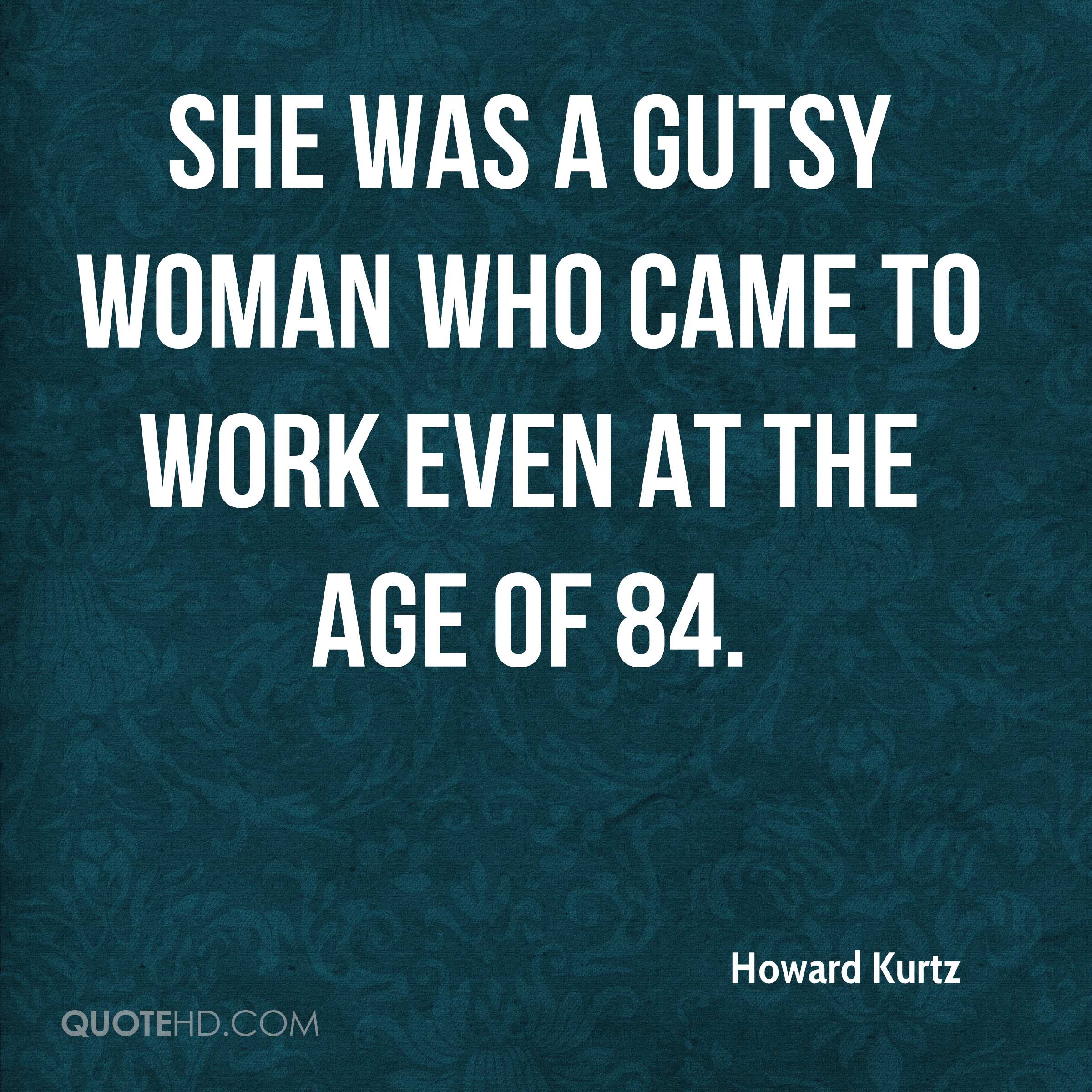 She was a gutsy woman who came to work even at the age of 84.