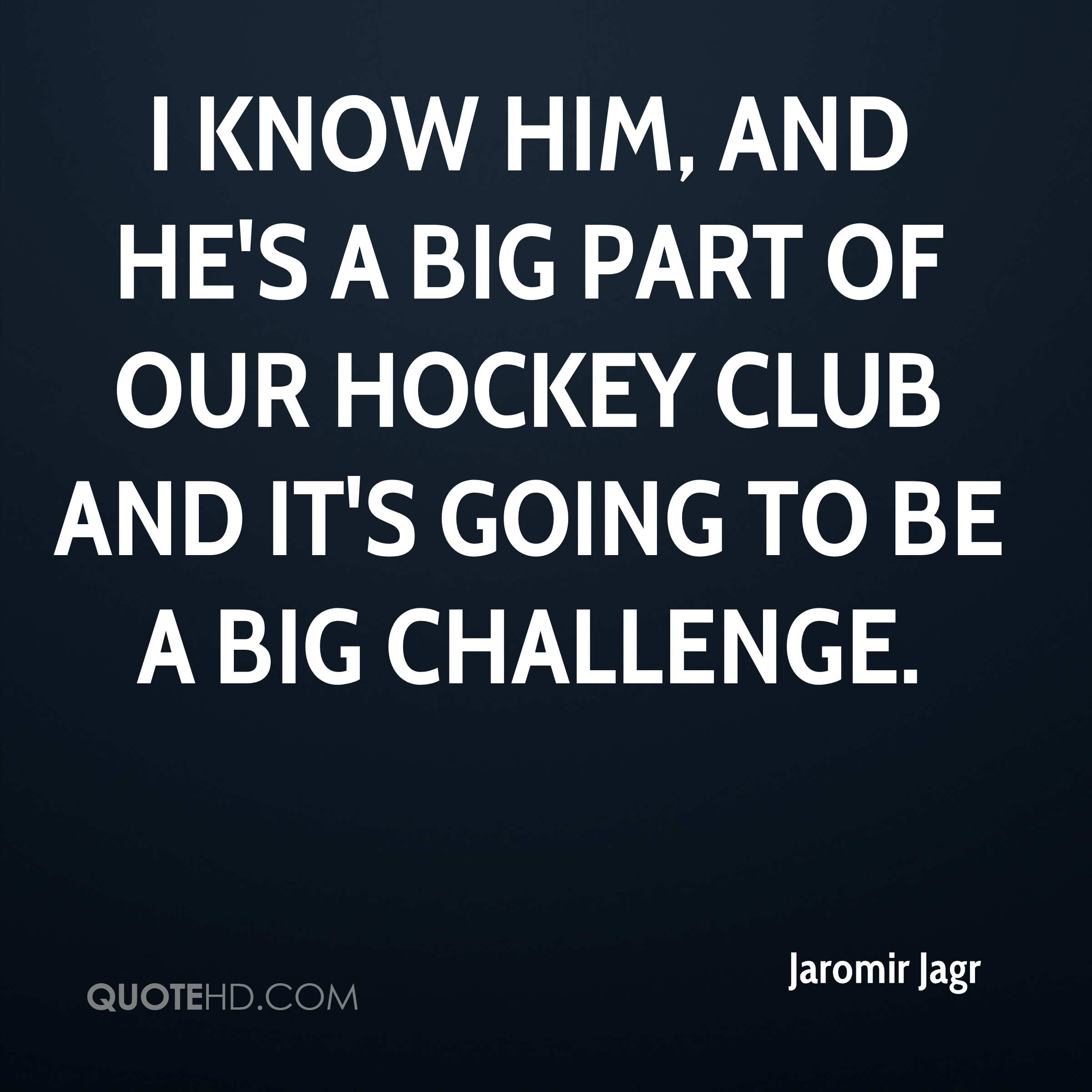 I know him, and he's a big part of our hockey club and it's going to be a big challenge.
