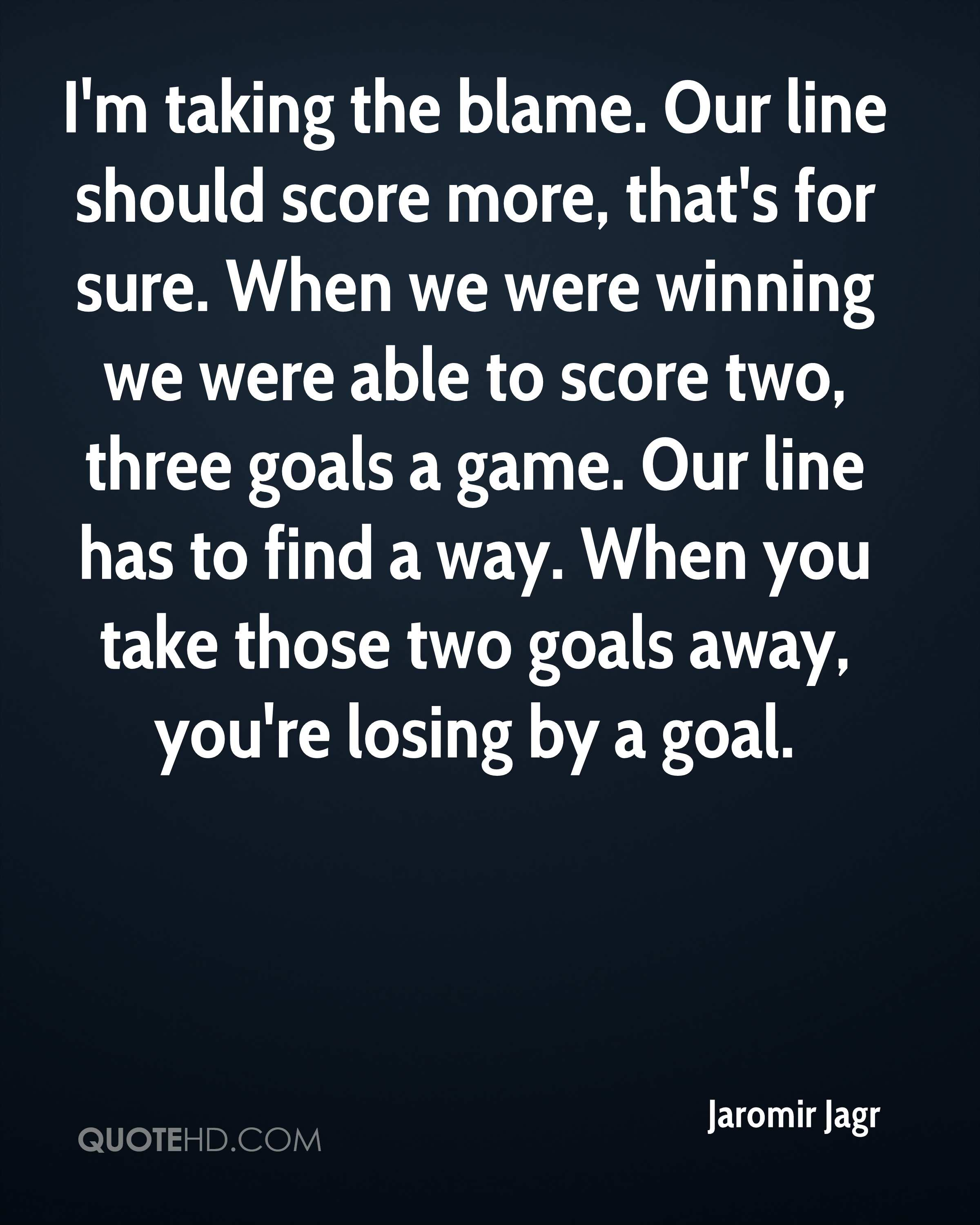 I'm taking the blame. Our line should score more, that's for sure. When we were winning we were able to score two, three goals a game. Our line has to find a way. When you take those two goals away, you're losing by a goal.