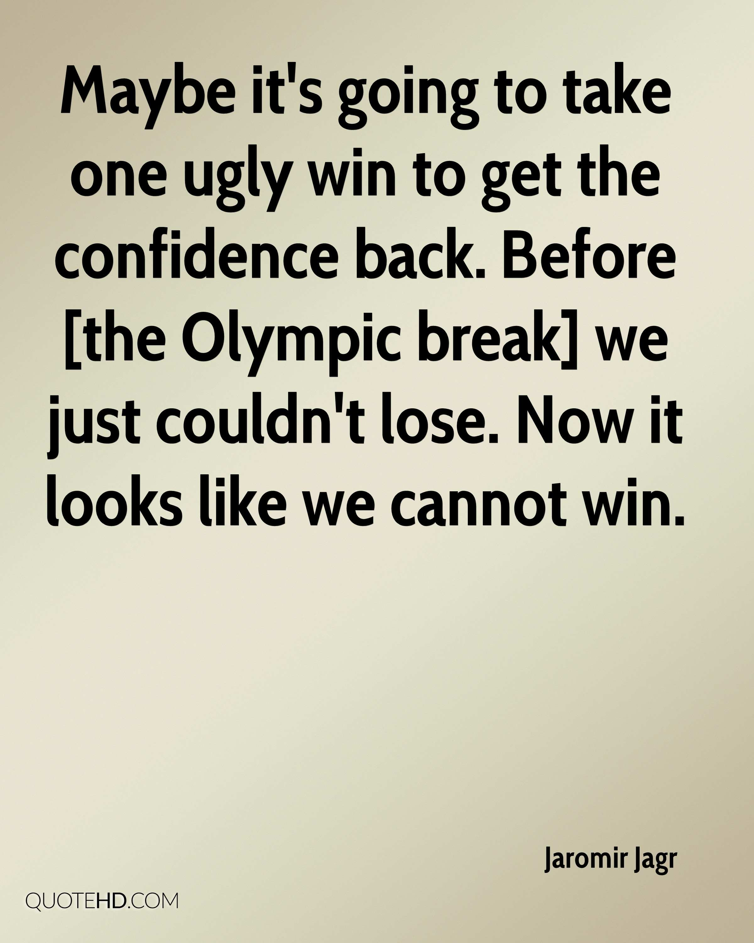 Maybe it's going to take one ugly win to get the confidence back. Before [the Olympic break] we just couldn't lose. Now it looks like we cannot win.