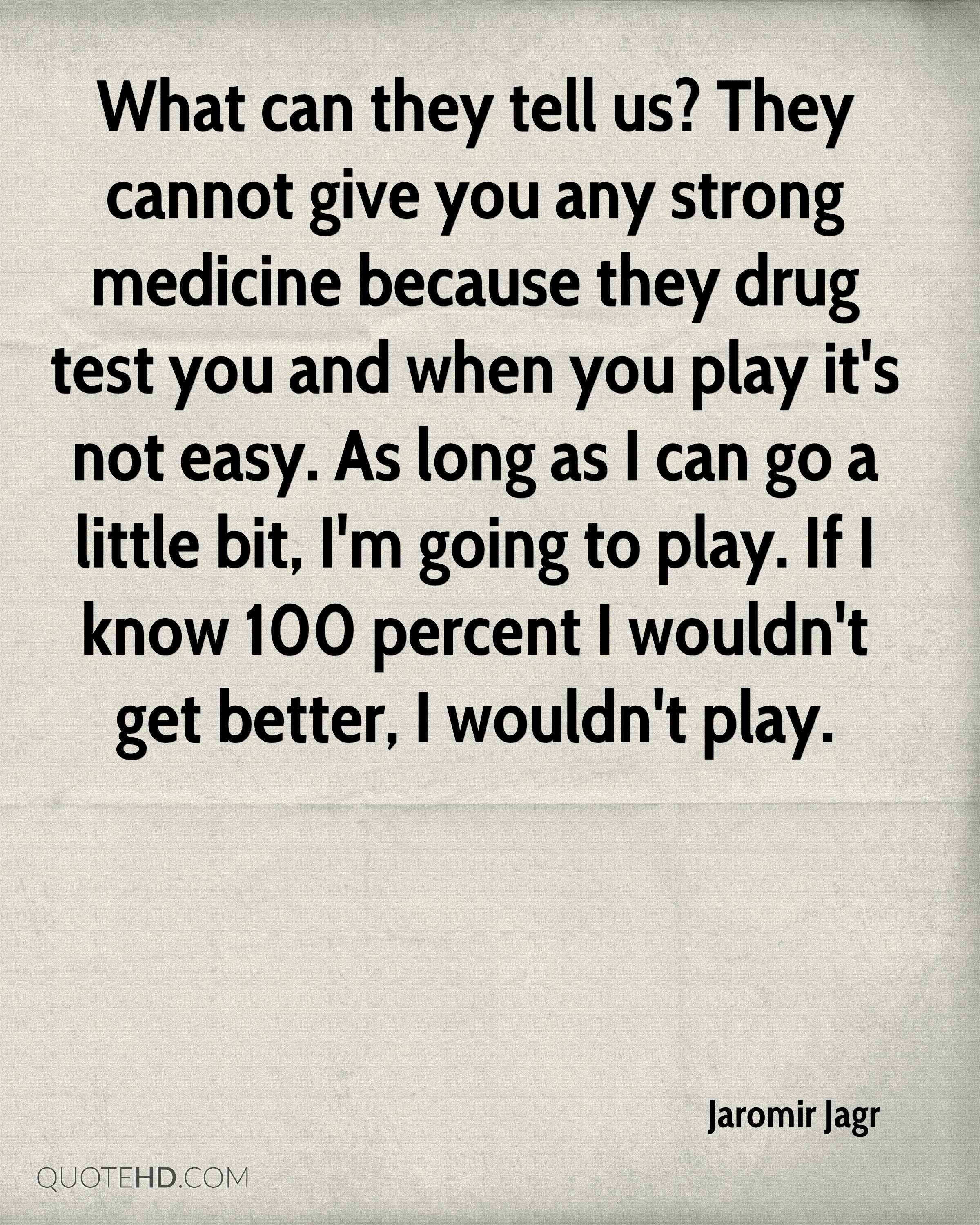 What can they tell us? They cannot give you any strong medicine because they drug test you and when you play it's not easy. As long as I can go a little bit, I'm going to play. If I know 100 percent I wouldn't get better, I wouldn't play.