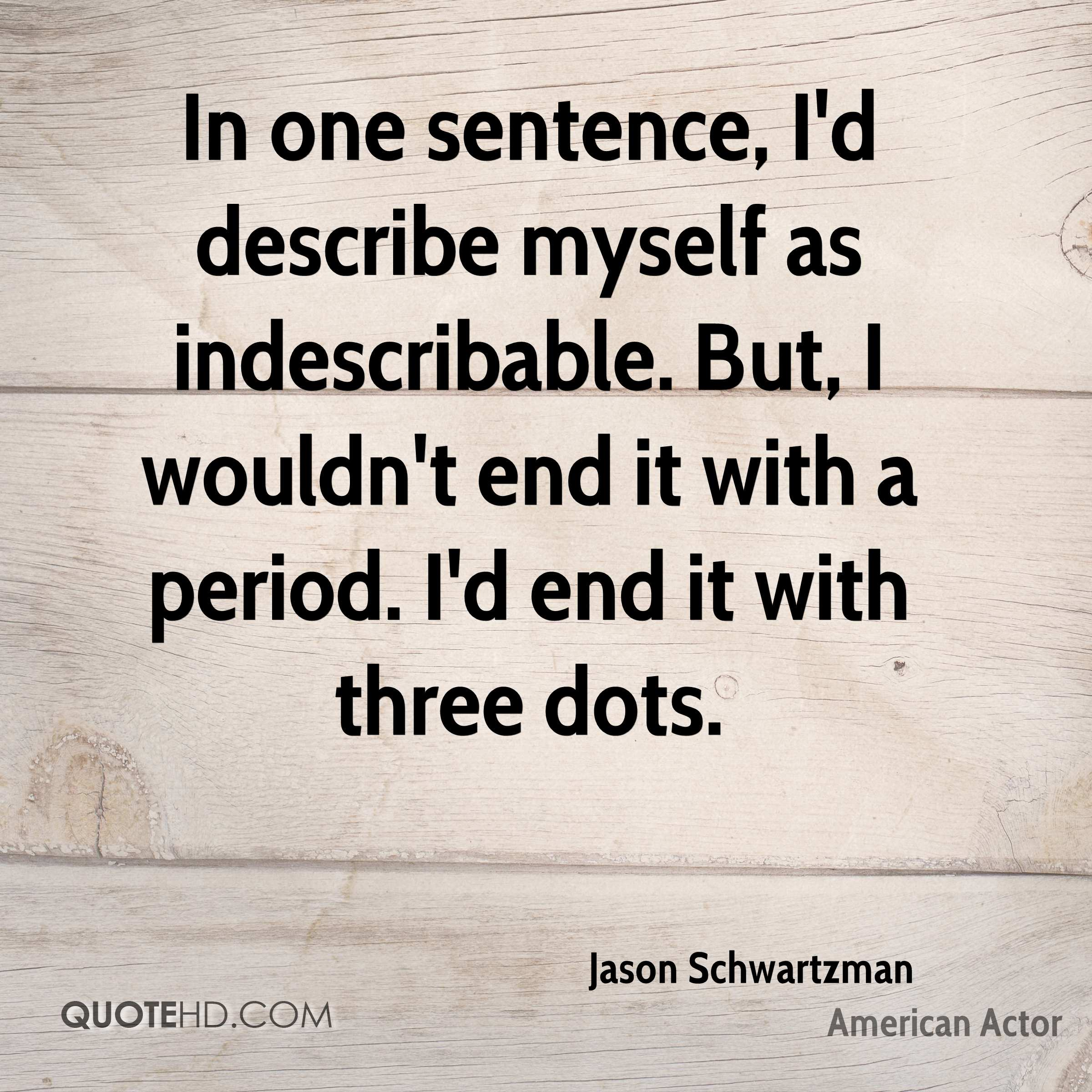 In one sentence, I'd describe myself as indescribable. But, I wouldn't end it with a period. I'd end it with three dots.